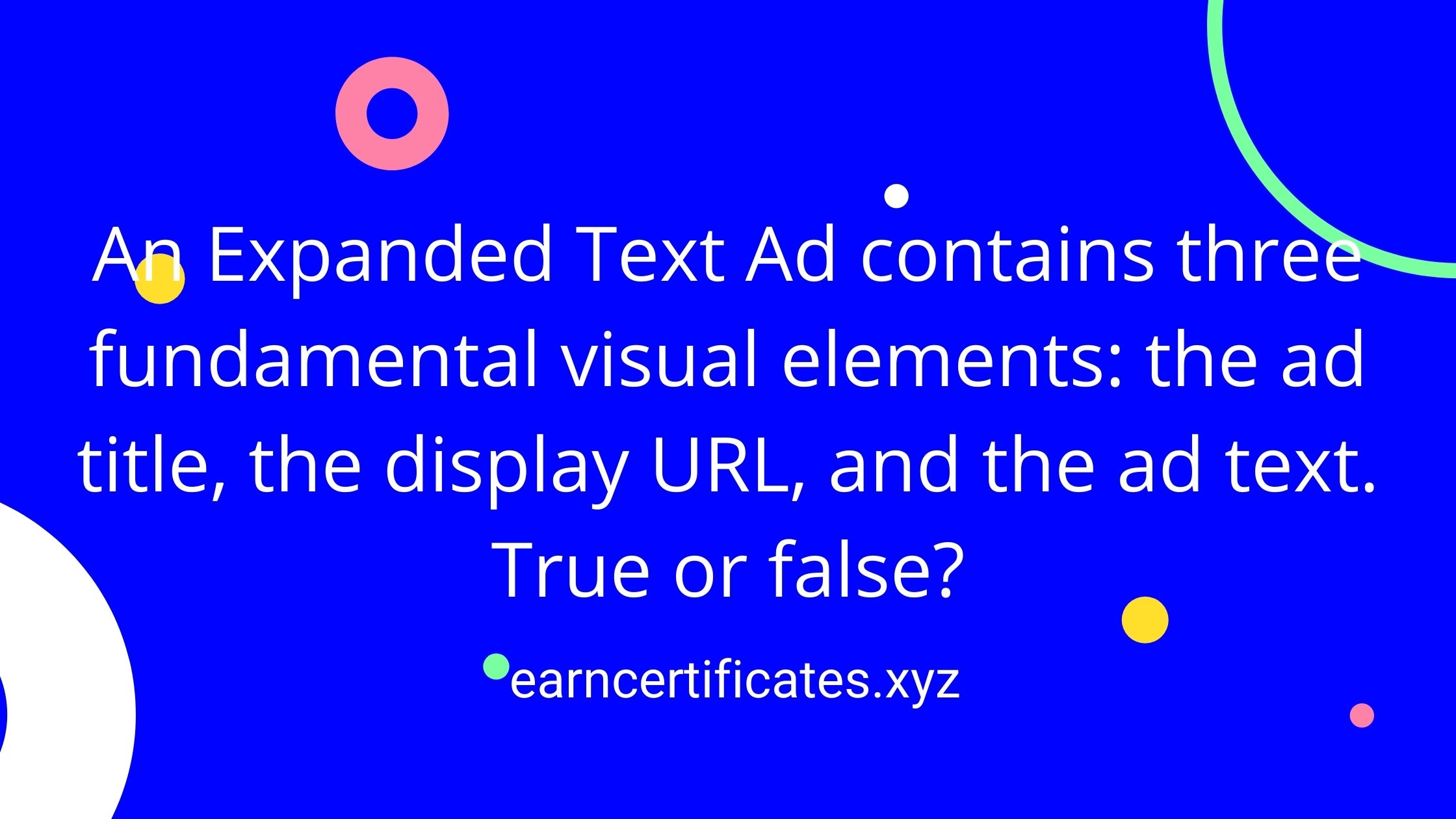 An Expanded Text Ad contains three fundamental visual elements: the ad title, the display URL, and the ad text. True or false?