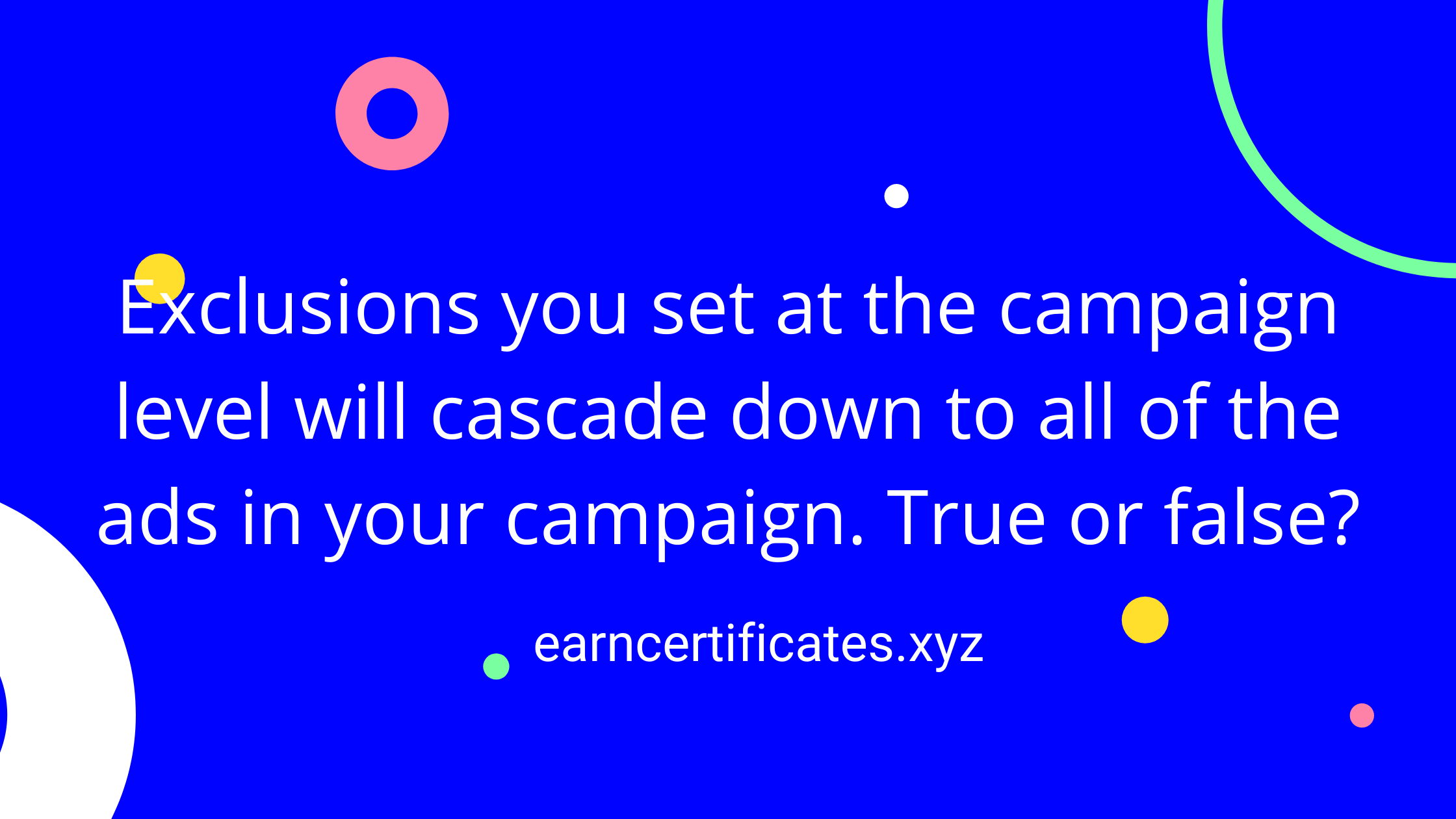 Exclusions you set at the campaign level will cascade down to all of the ads in your campaign. True or false?