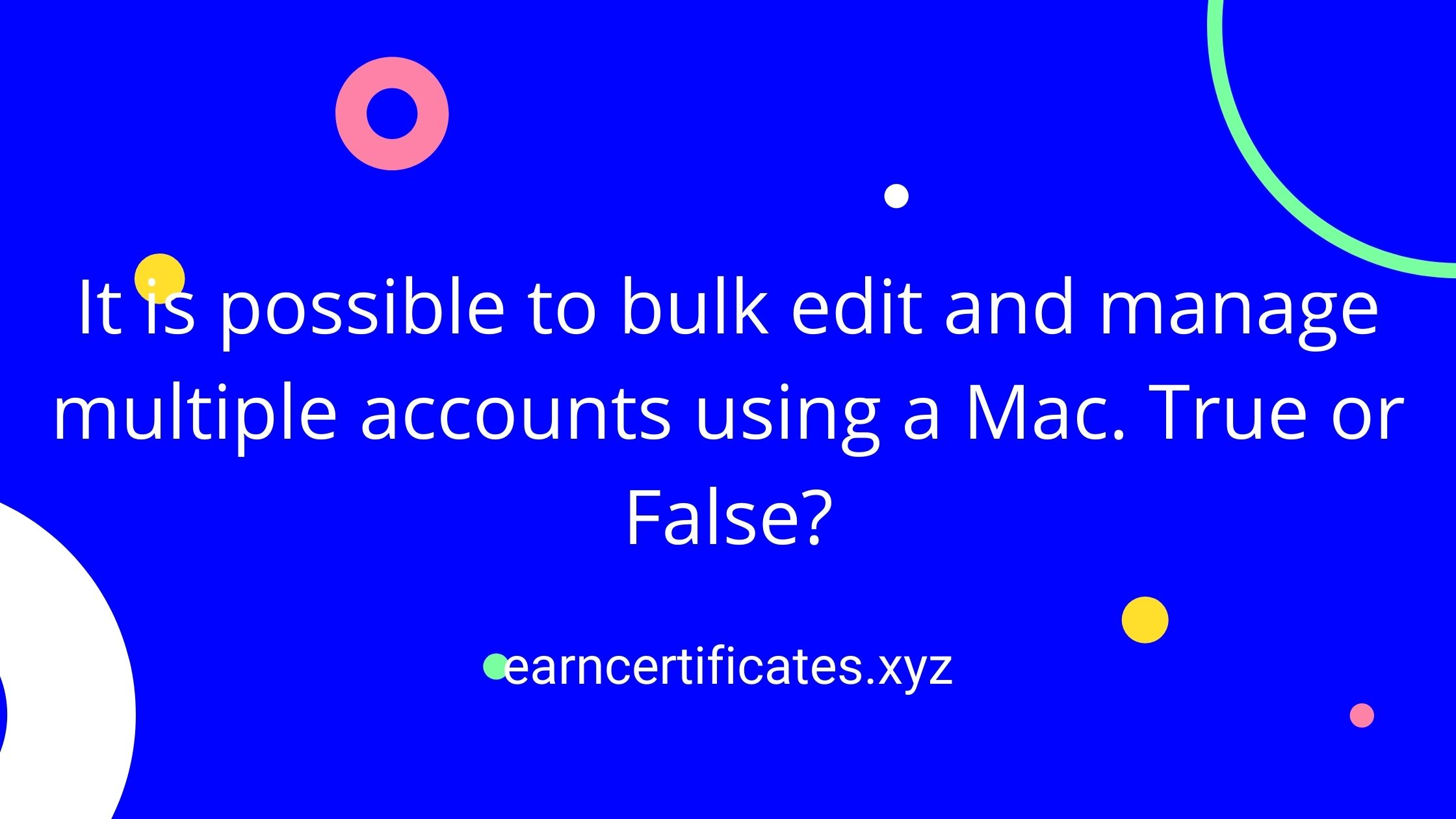 It is possible to bulk edit and manage multiple accounts using a Mac. True or False?