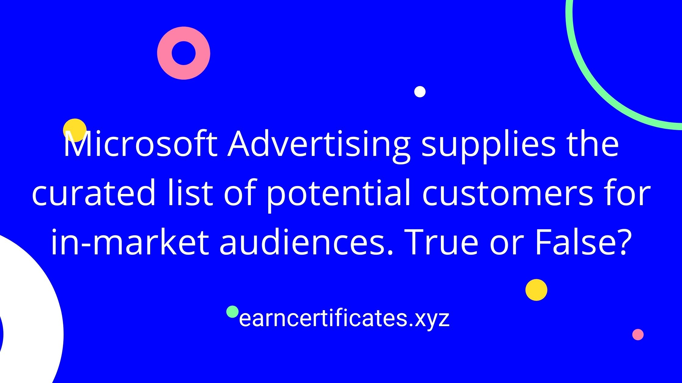 Microsoft Advertising supplies the curated list of potential customers for in-market audiences. True or False?