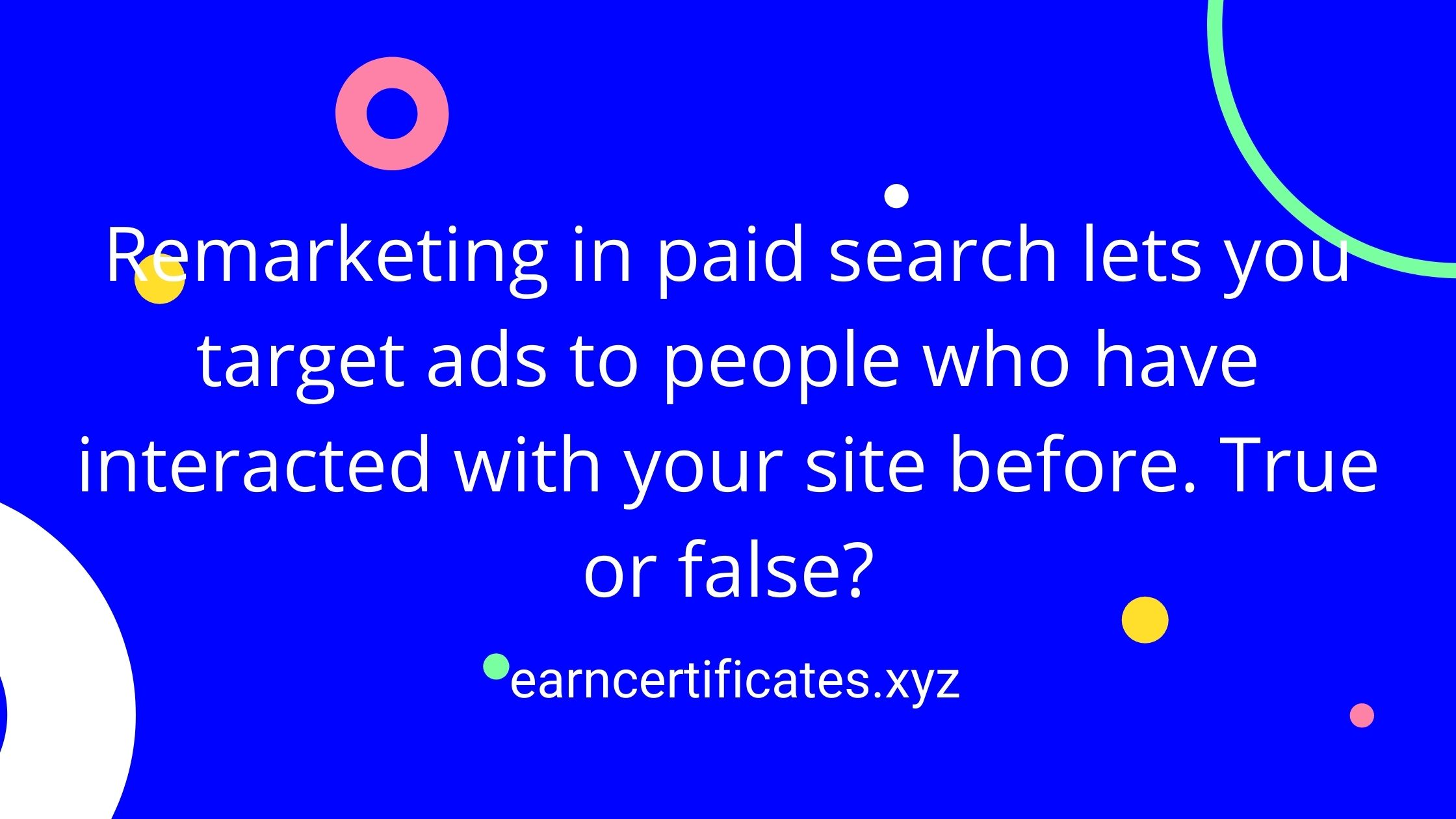 Remarketing in paid search lets you target ads to people who have interacted with your site before. True or false?