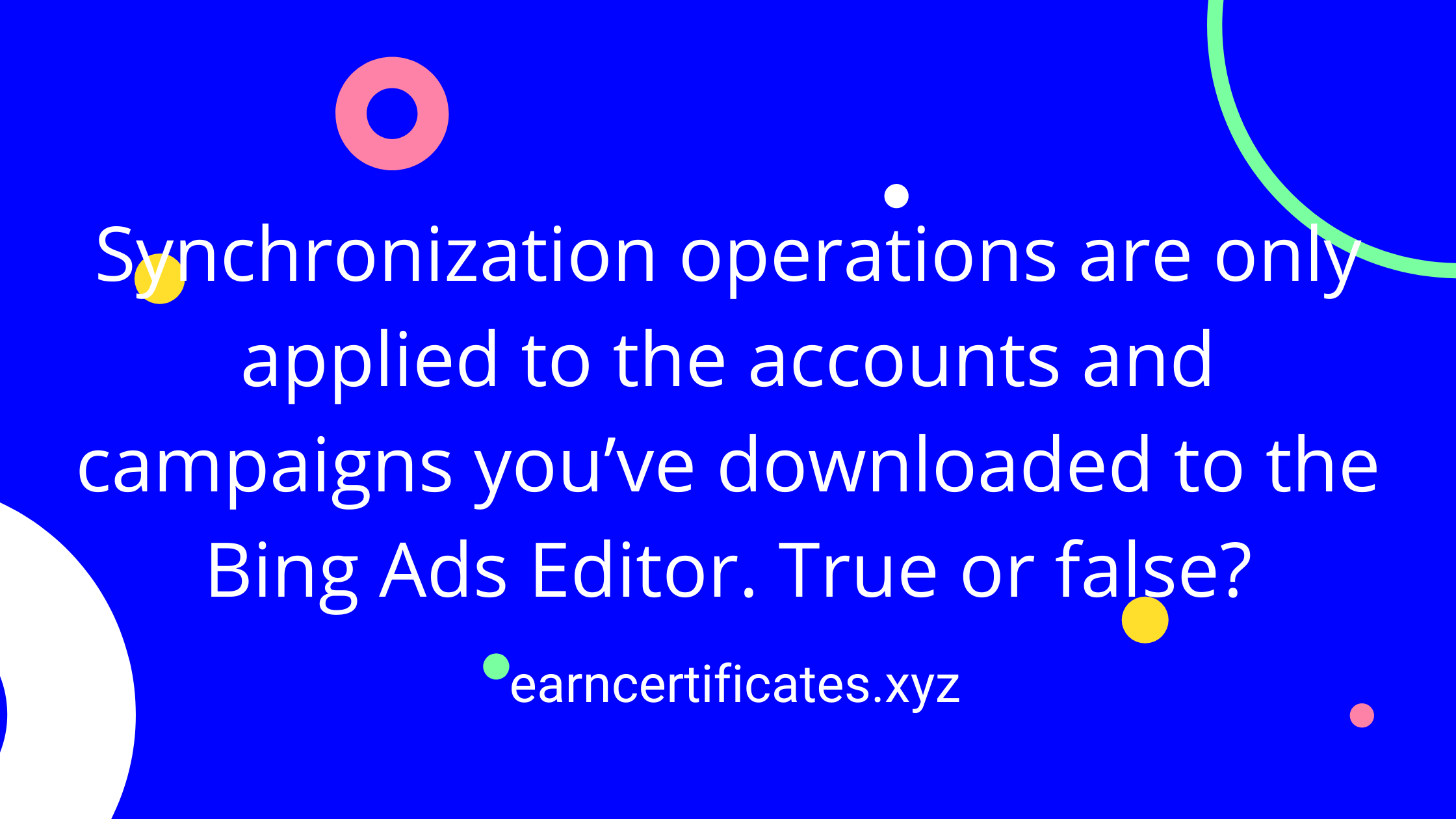 Synchronization operations are only applied to the accounts and campaigns you've downloaded to the Bing Ads Editor. True or false?