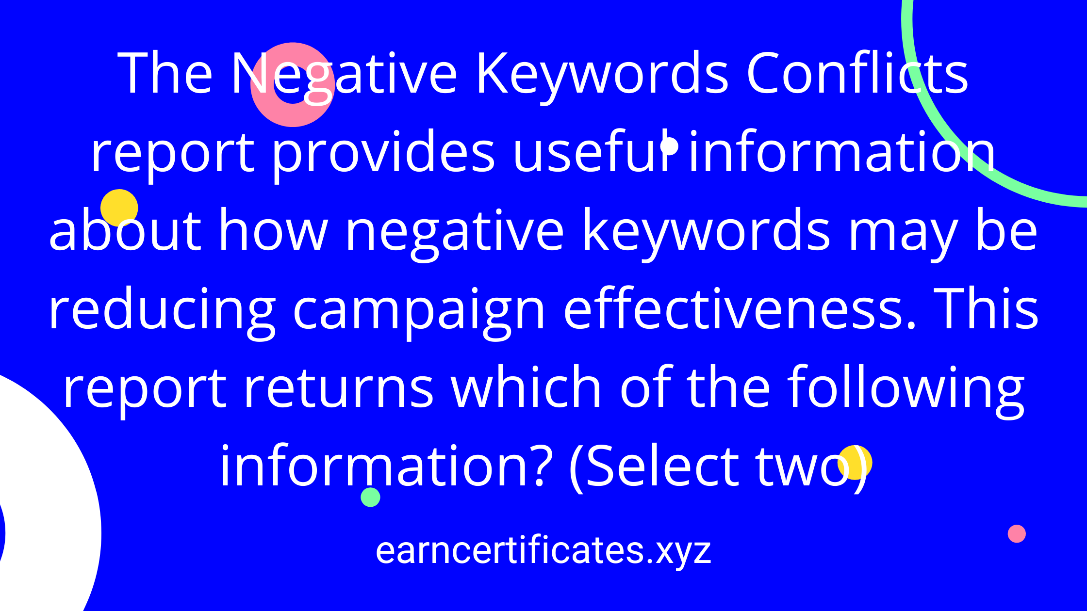 The Negative Keywords Conflicts report provides useful information about how negative keywords may be reducing campaign effectiveness. This report returns which of the following information? (Select two)