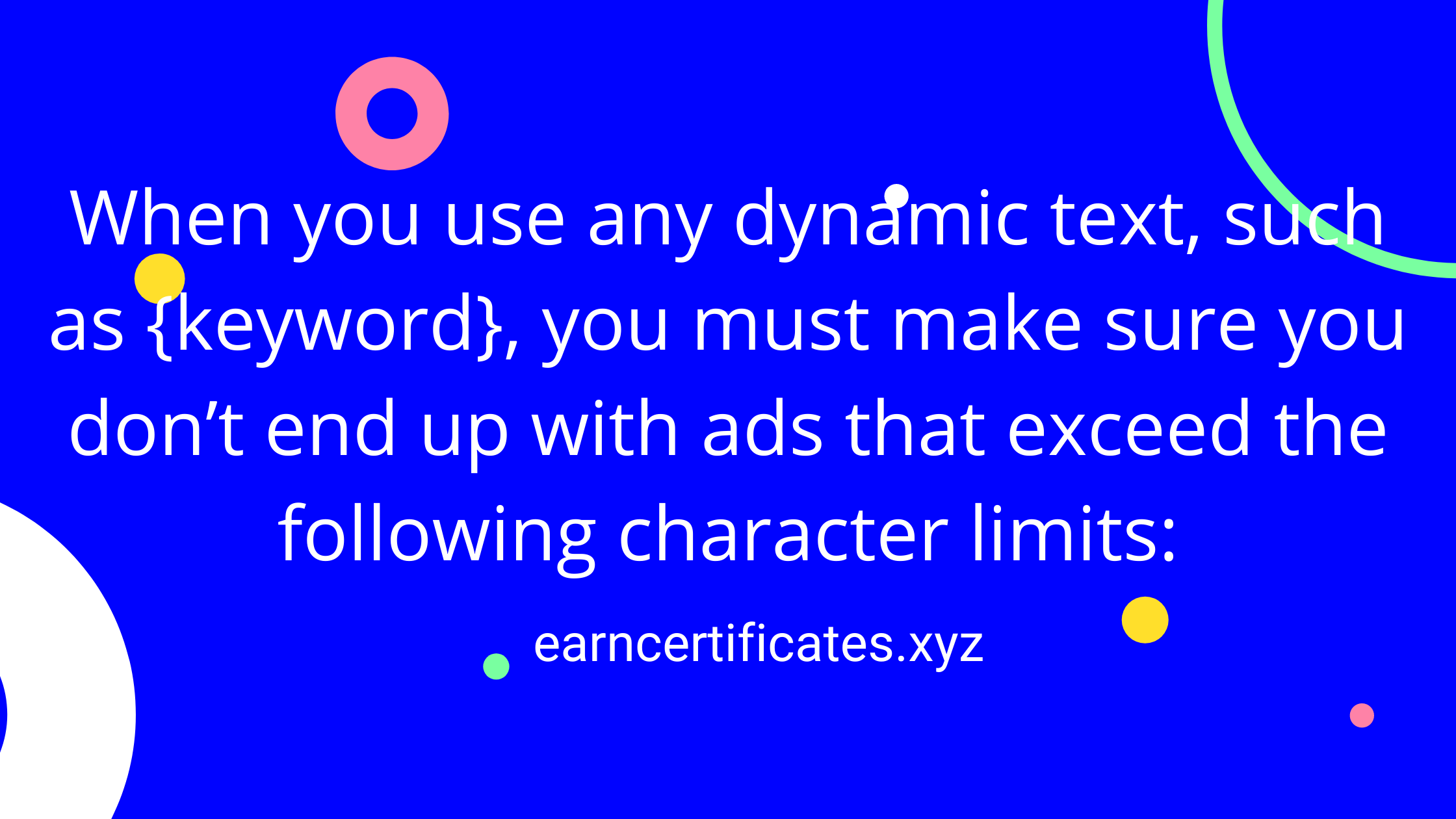 When you use any dynamic text, such as {keyword}, you must make sure you don't end up with ads that exceed the following character limits: