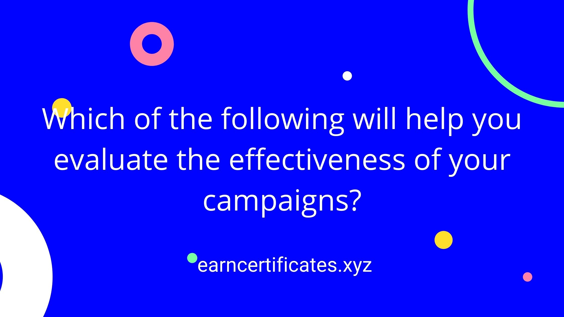 Which of the following will help you evaluate the effectiveness of your campaigns?