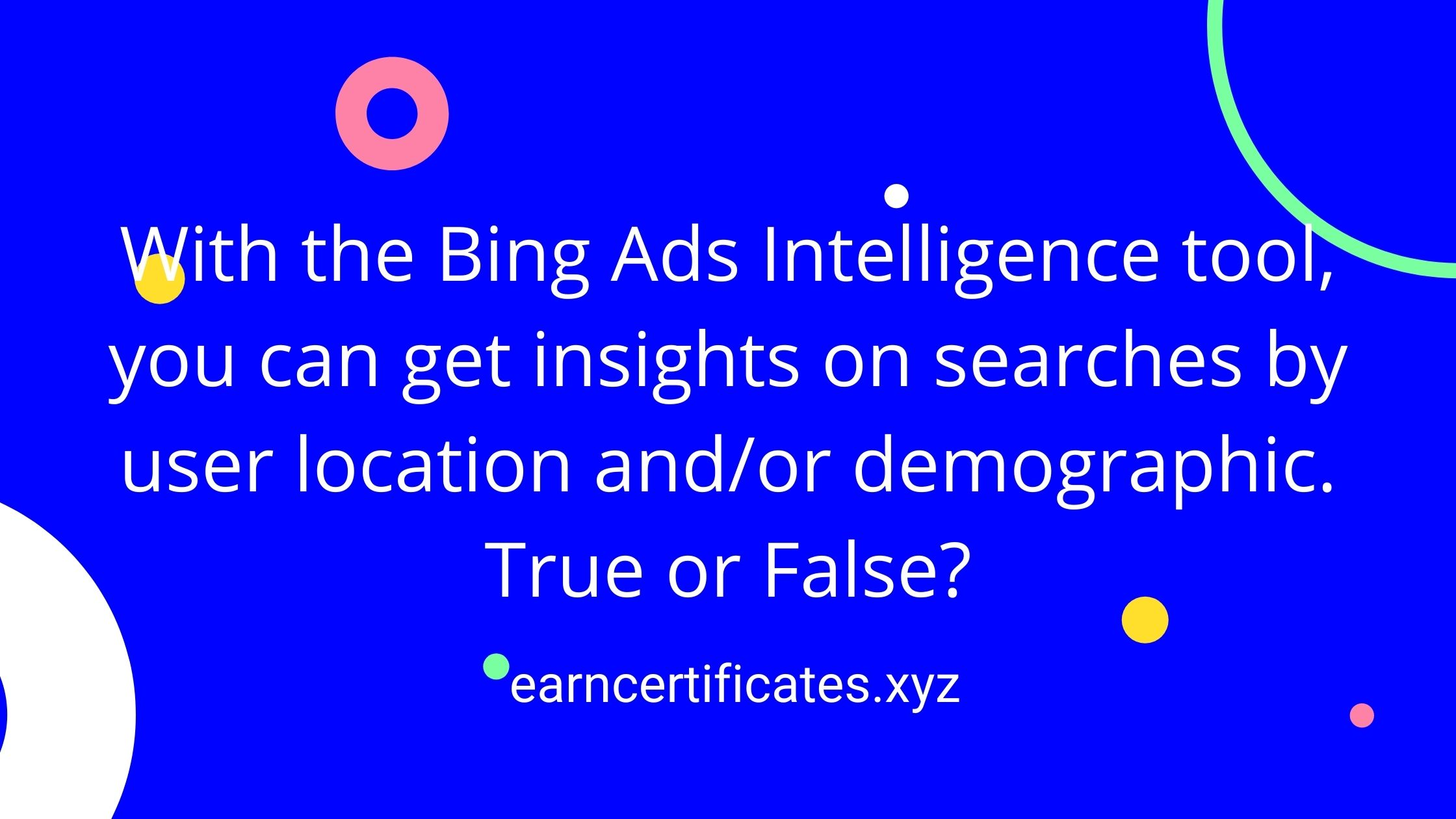 With the Bing Ads Intelligence tool, you can get insights on searches by user location and/or demographic. True or False?