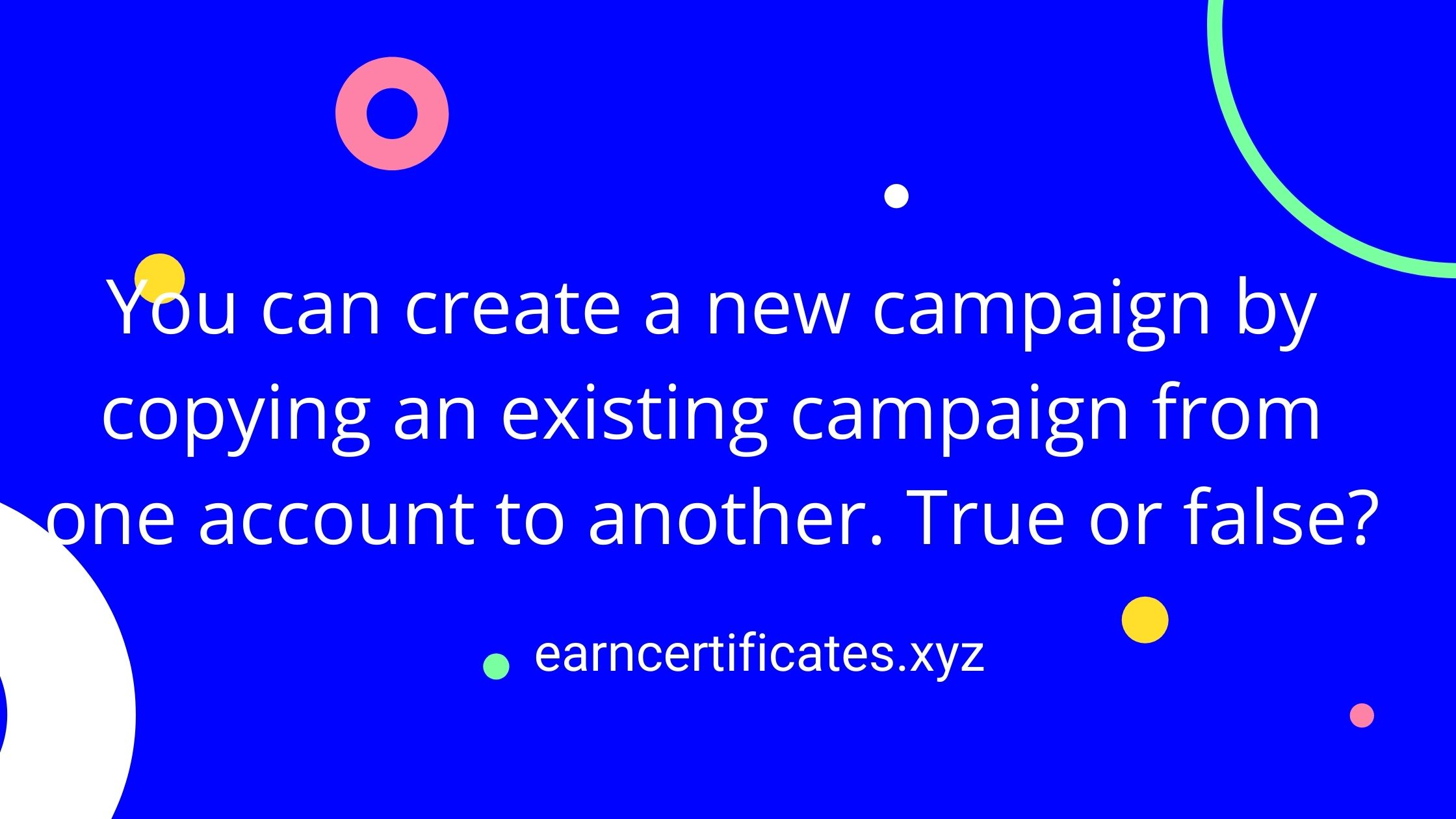 You can create a new campaign by copying an existing campaign from one account to another. True or false?