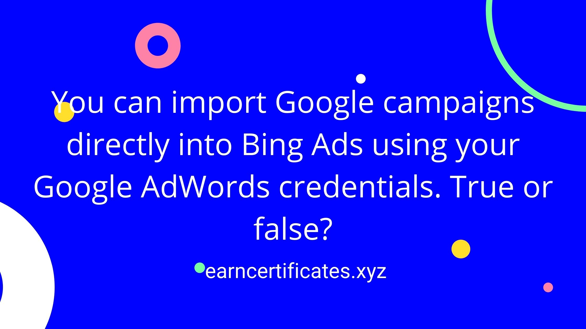 You can import Google campaigns directly into Bing Ads using your Google AdWords credentials. True or false?