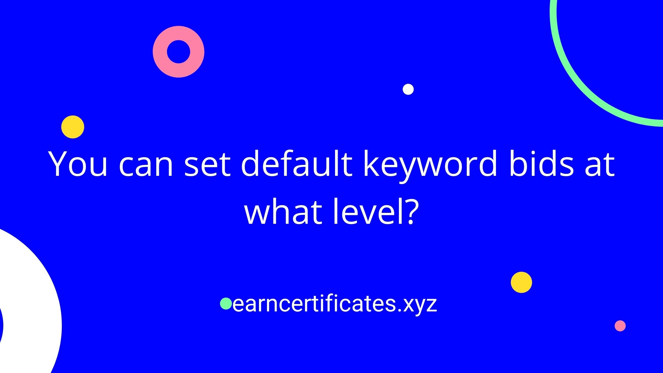 You can set default keyword bids at what level?