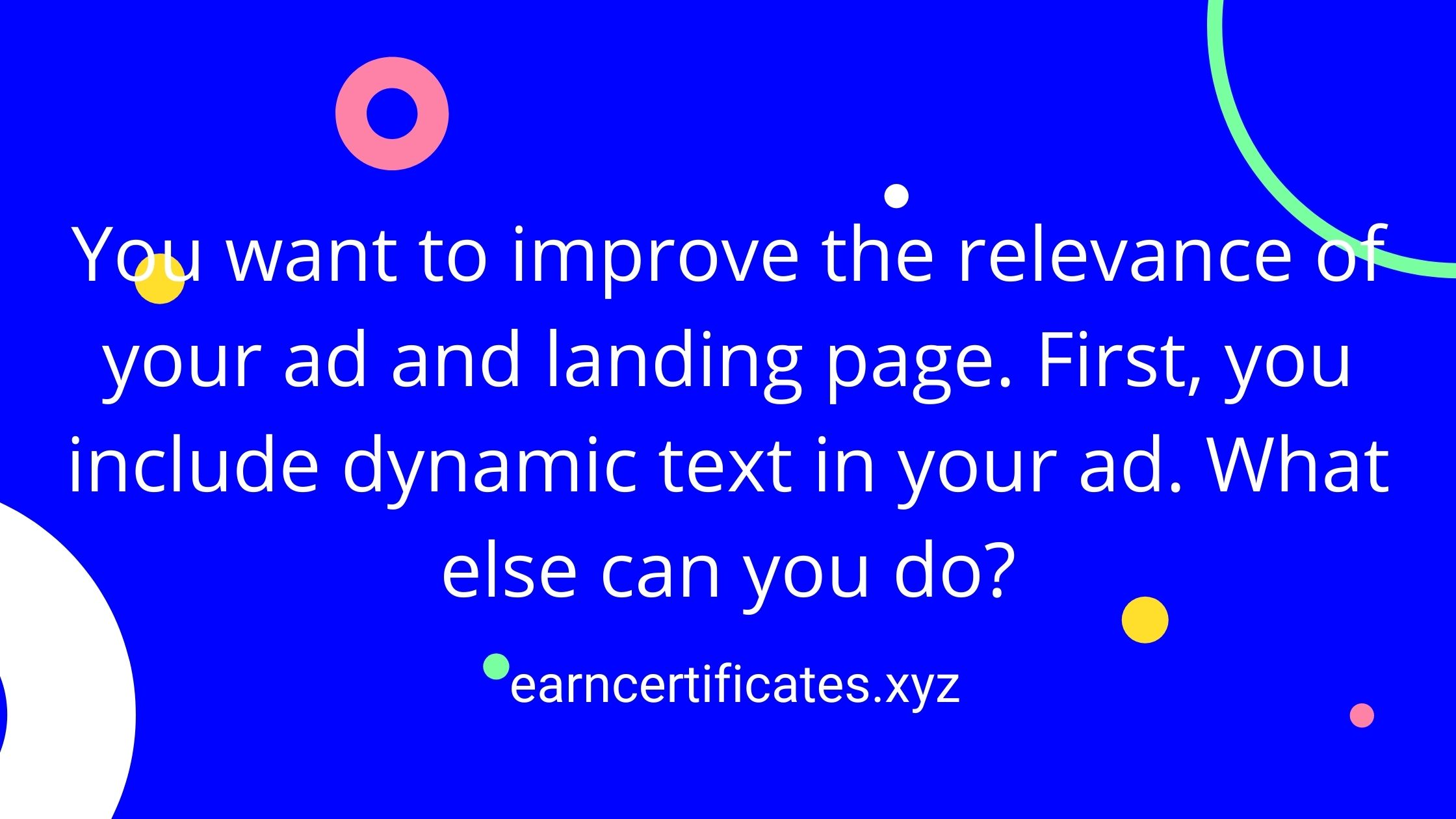 You want to improve the relevance of your ad and landing page. First, you include dynamic text in your ad. What else can you do?