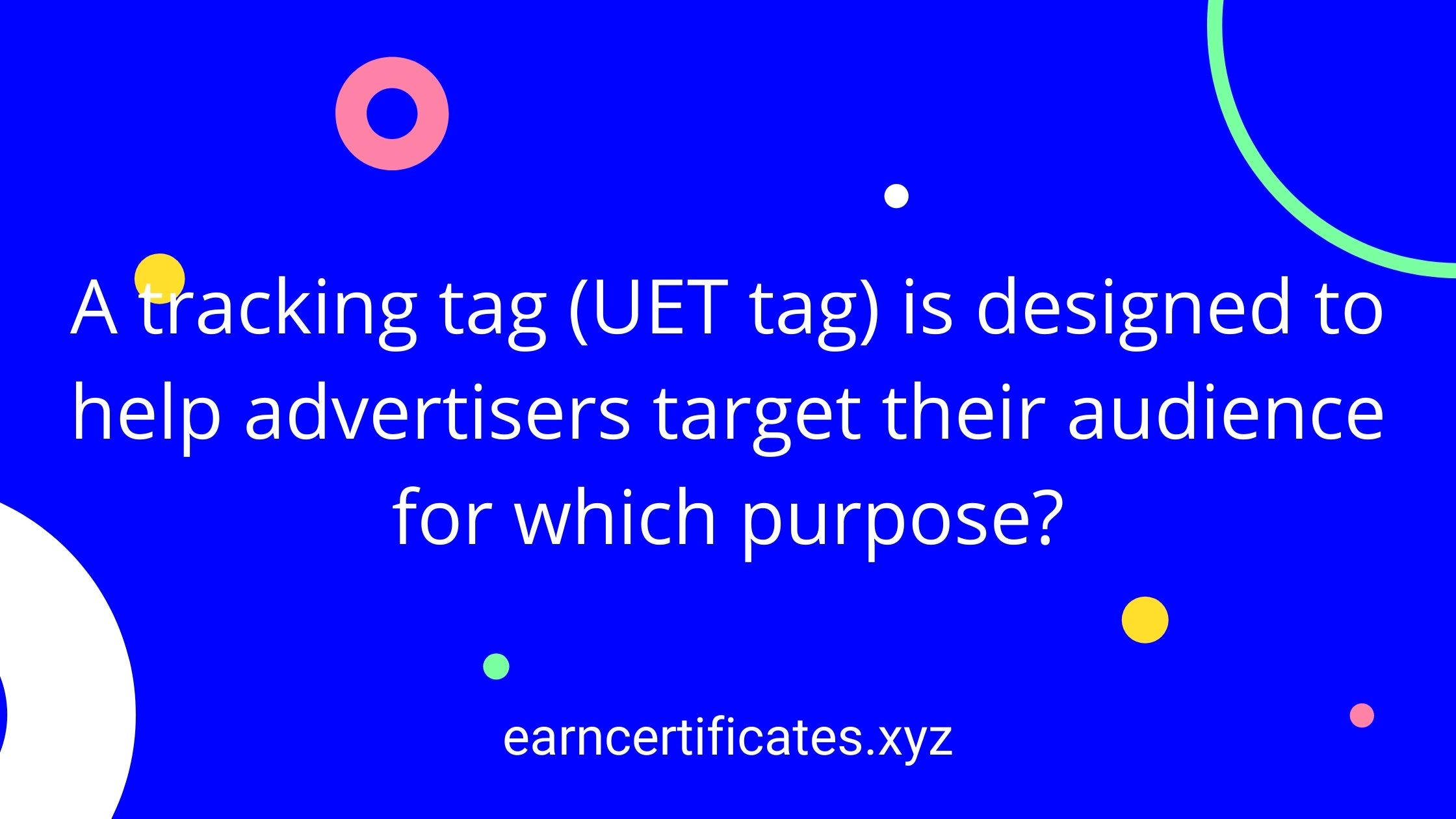 A tracking tag (UET tag) is designed to help advertisers target their audience for which purpose?