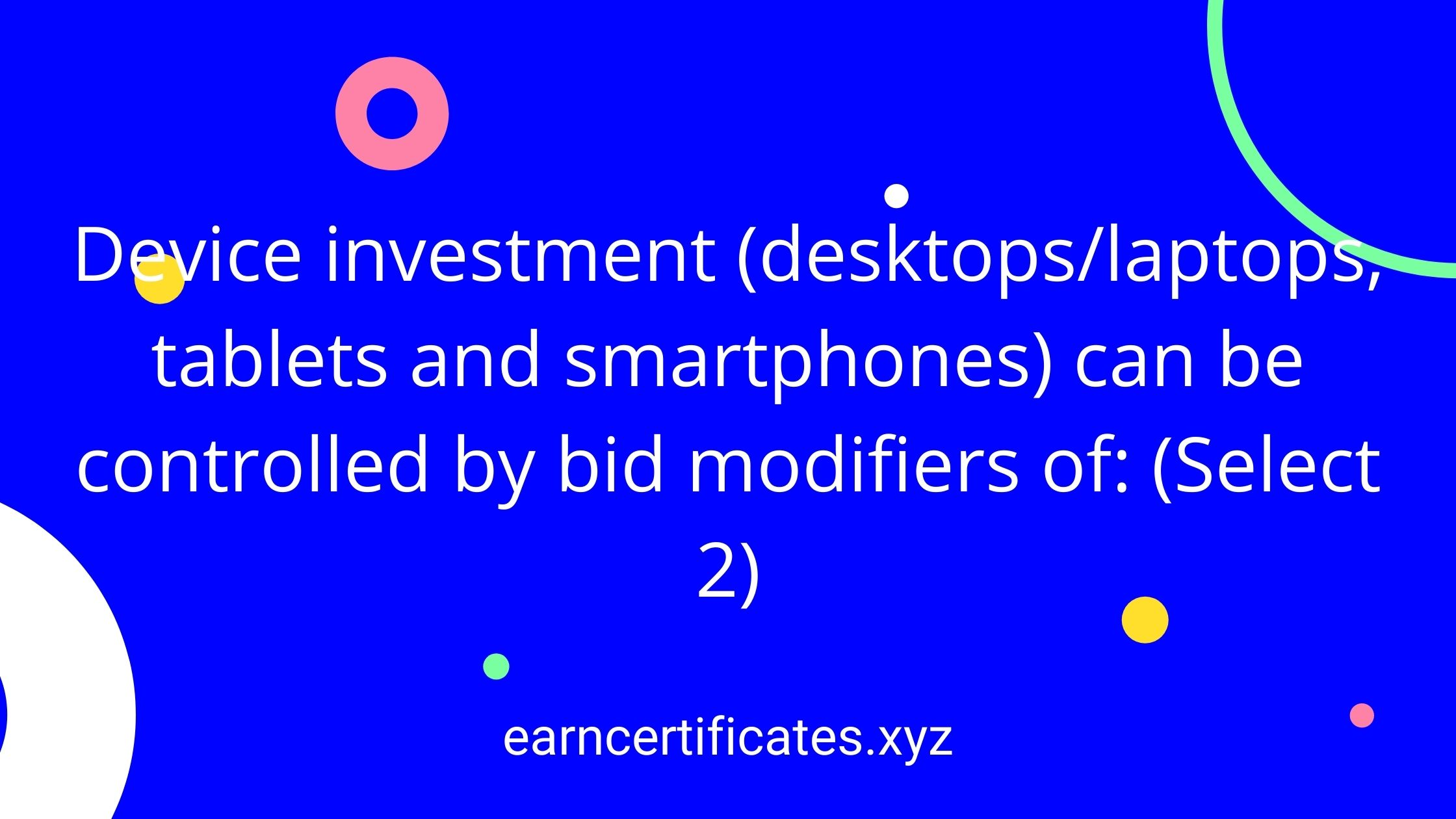 Device investment (desktops/laptops, tablets and smartphones) can be controlled by bid modifiers of: (Select 2)