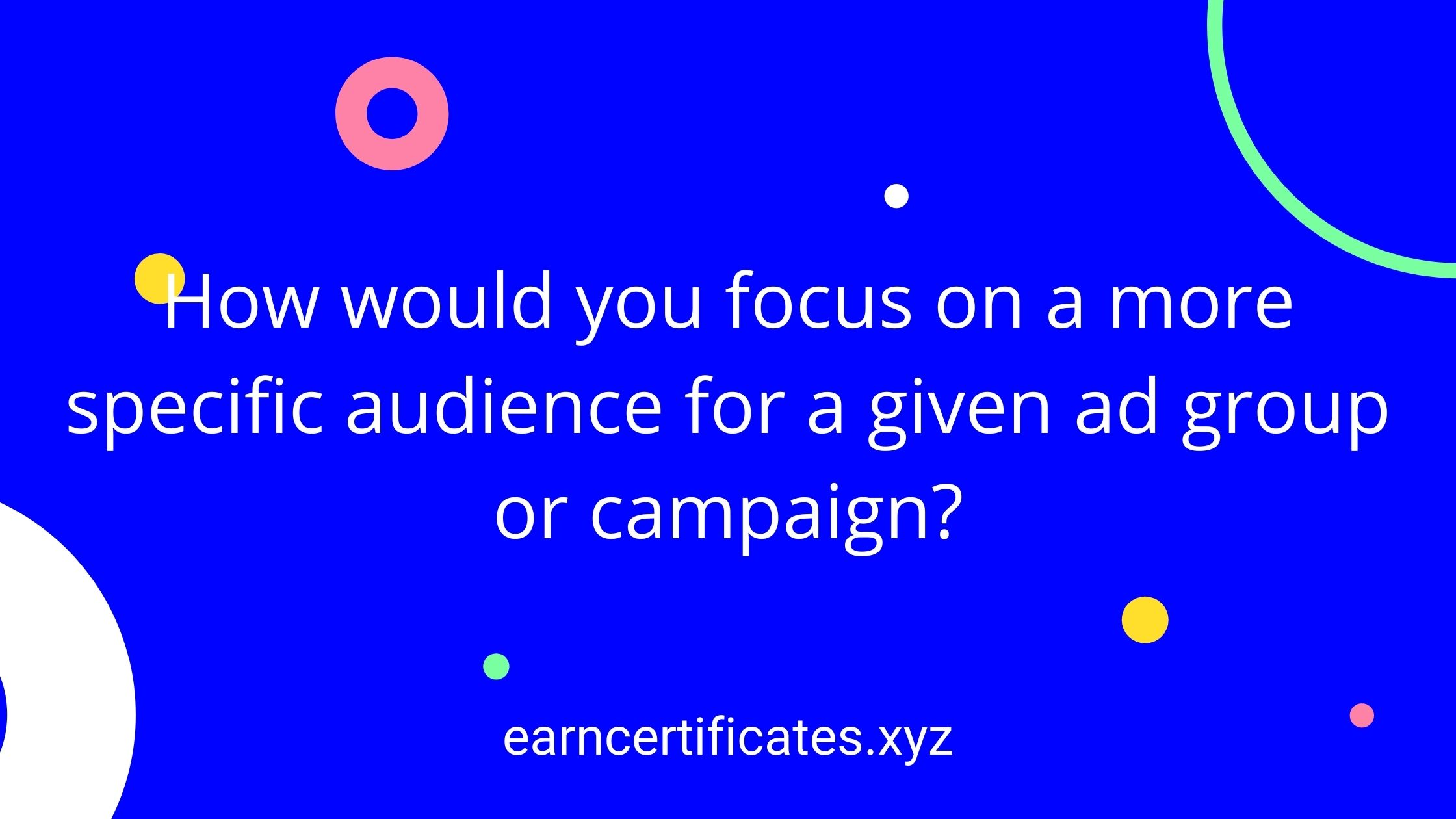 How would you focus on a more specific audience for a given ad group or campaign?