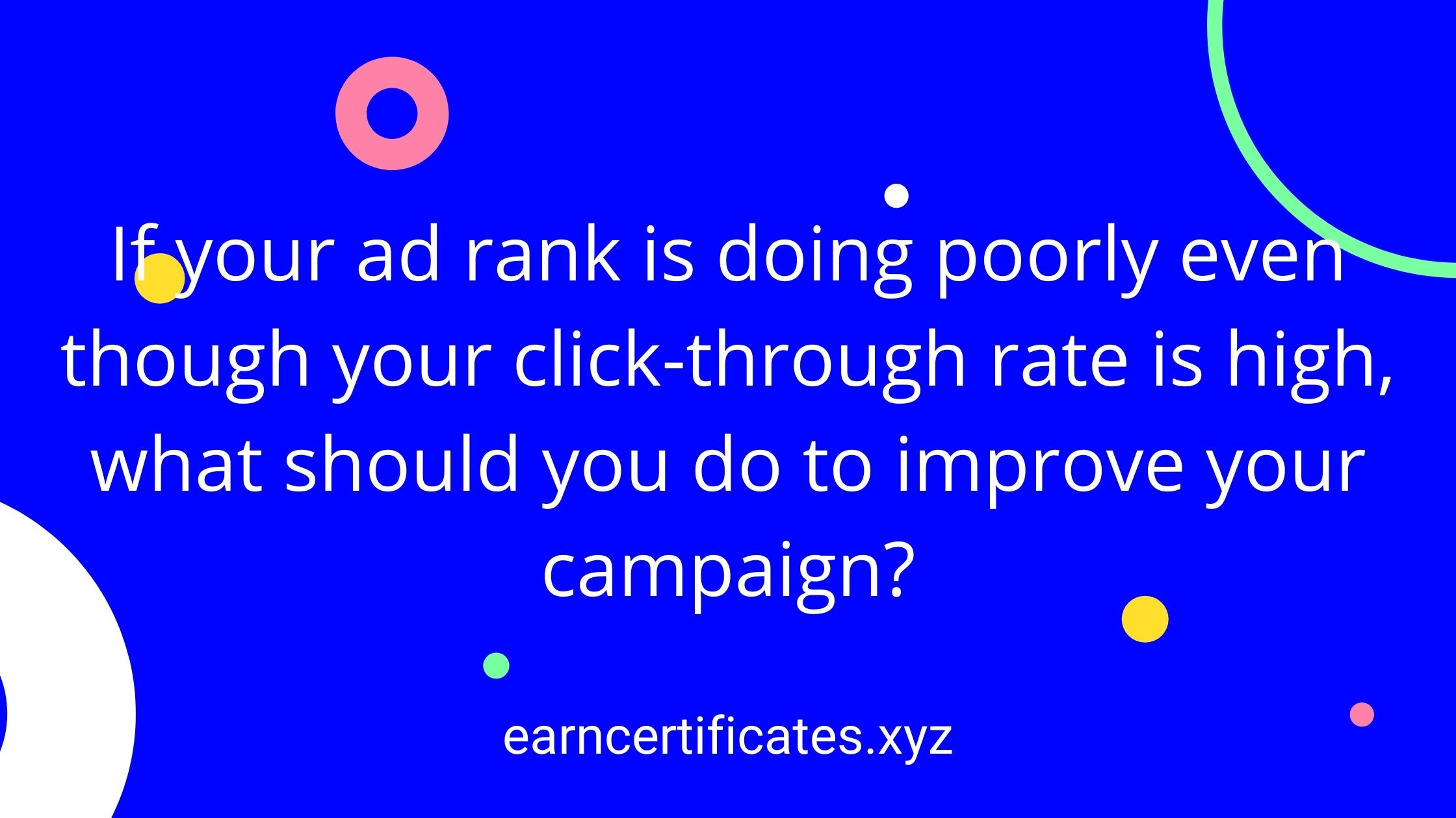 If your ad rank is doing poorly even though your click-through rate is high, what should you do to improve your campaign?