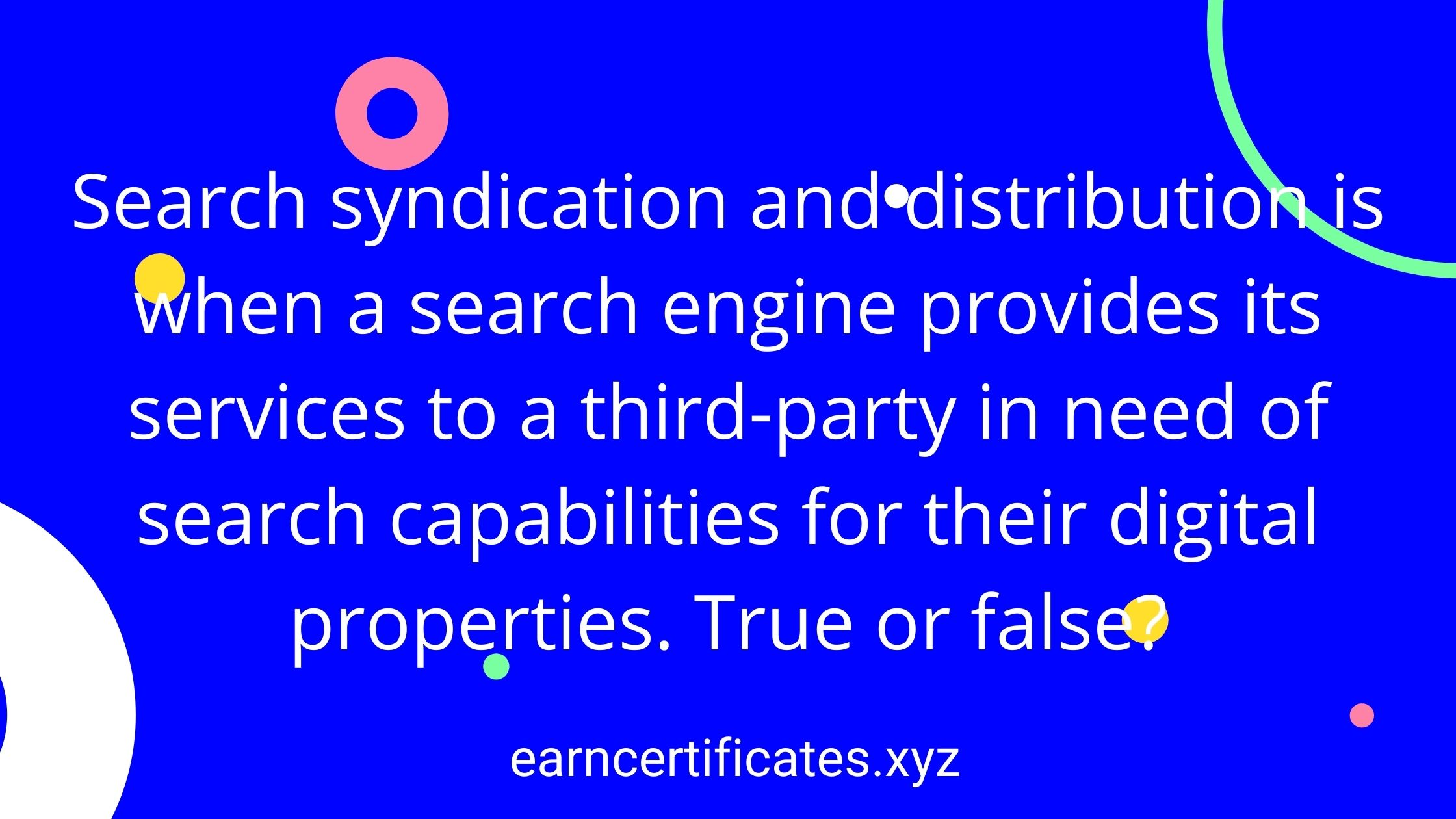 Search syndication and distribution is when a search engine provides its services to a third-party in need of search capabilities for their digital properties. True or false?