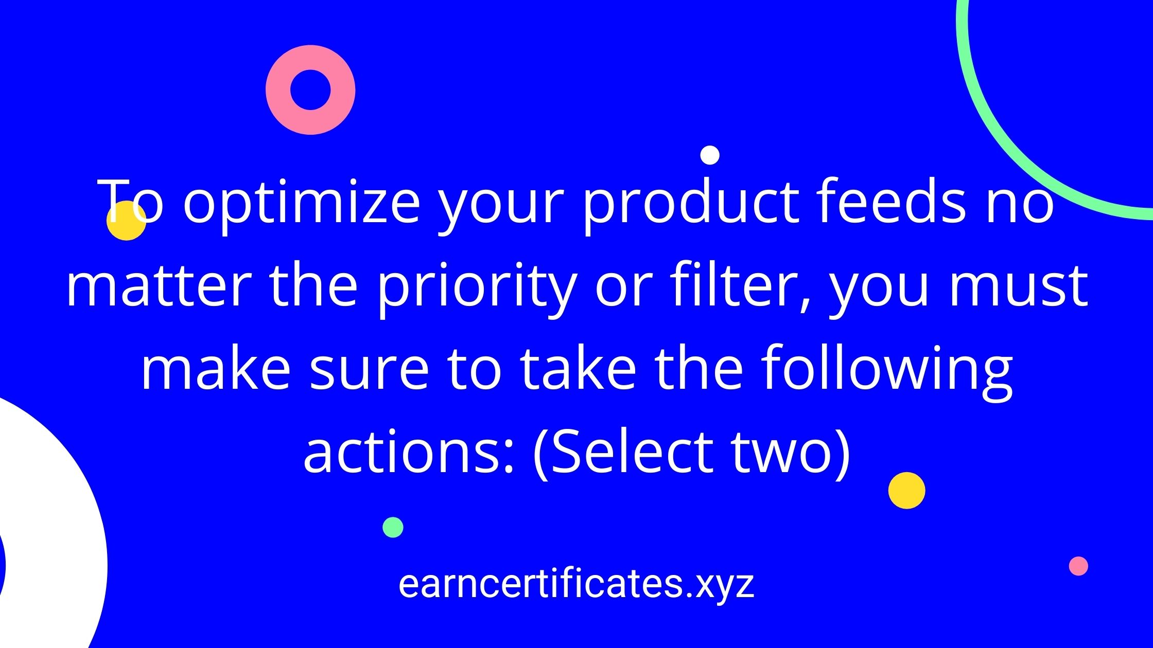 To optimize your product feeds no matter the priority or filter, you must make sure to take the following actions: (Select two)