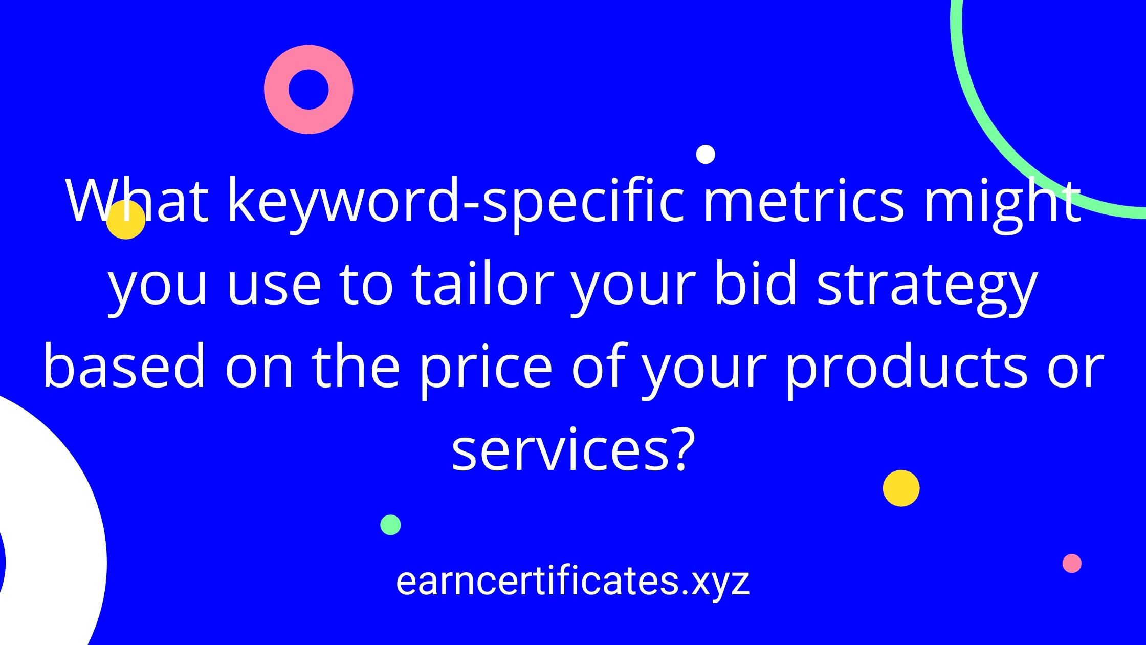 What keyword-specific metrics might you use to tailor your bid strategy based on the price of your products or services?