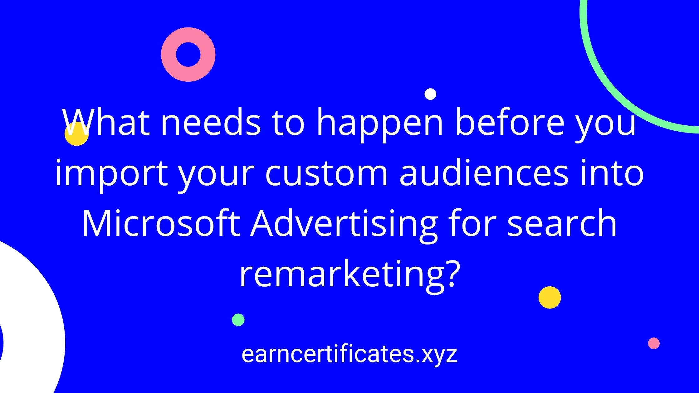What needs to happen before you import your custom audiences into Microsoft Advertising for search remarketing?