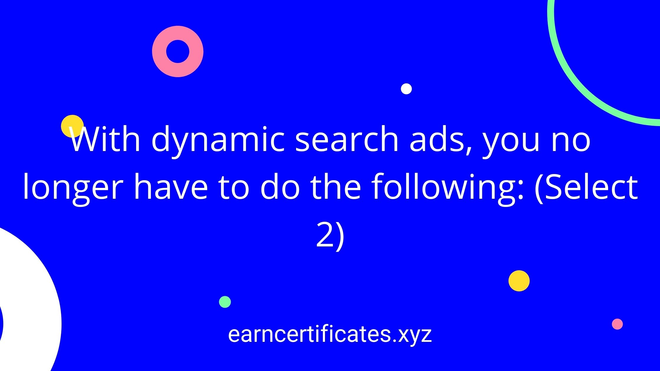 With dynamic search ads, you no longer have to do the following: (Select 2)