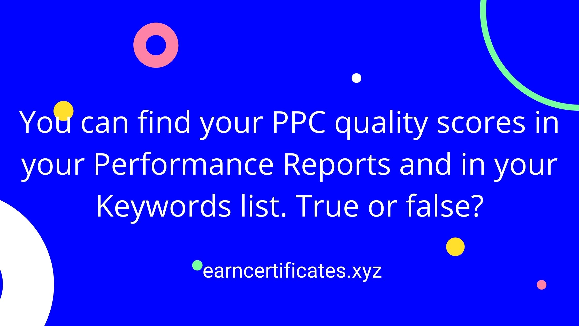 You can find your PPC quality scores in your Performance Reports and in your Keywords list. True or false?