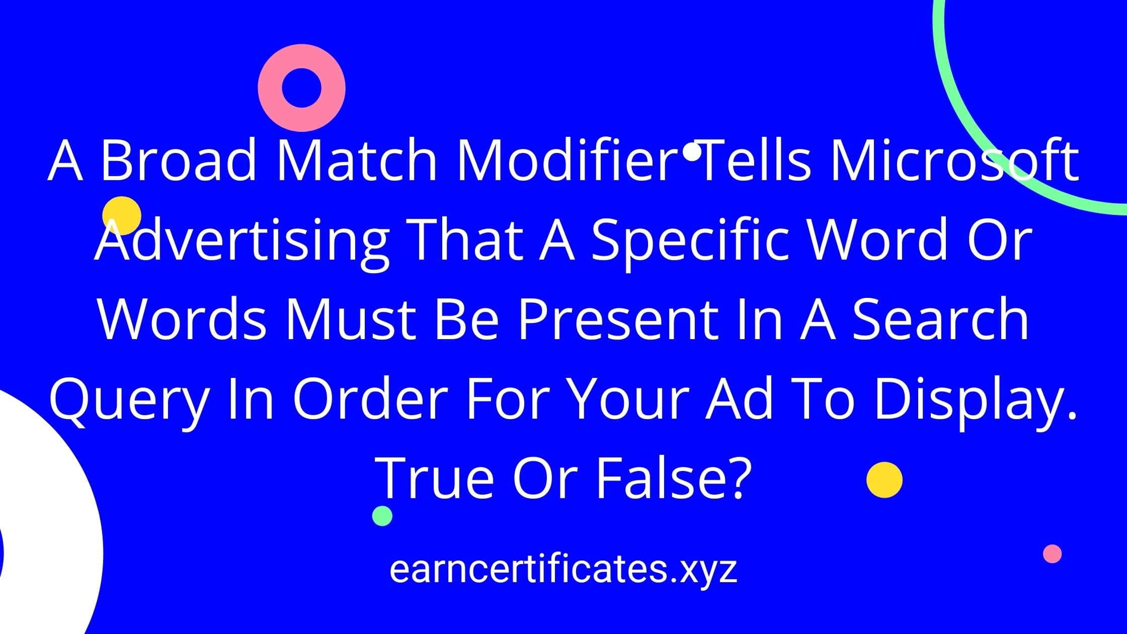 A Broad Match Modifier Tells Microsoft Advertising That A Specific Word Or Words Must Be Present In A Search Query In Order For Your Ad To Display. True Or False?