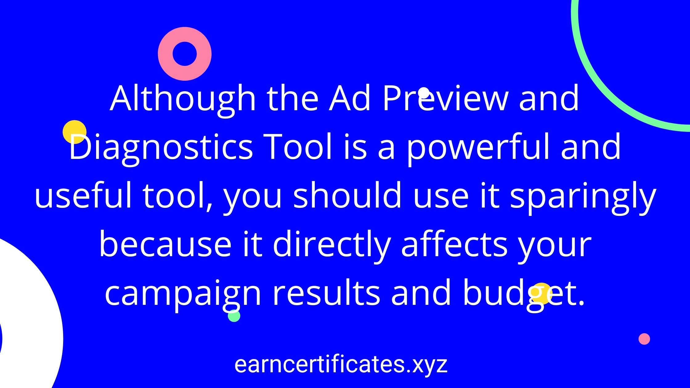 Although the Ad Preview and Diagnostics Tool is a powerful and useful tool, you should use it sparingly because it directly affects your campaign results and budget.
