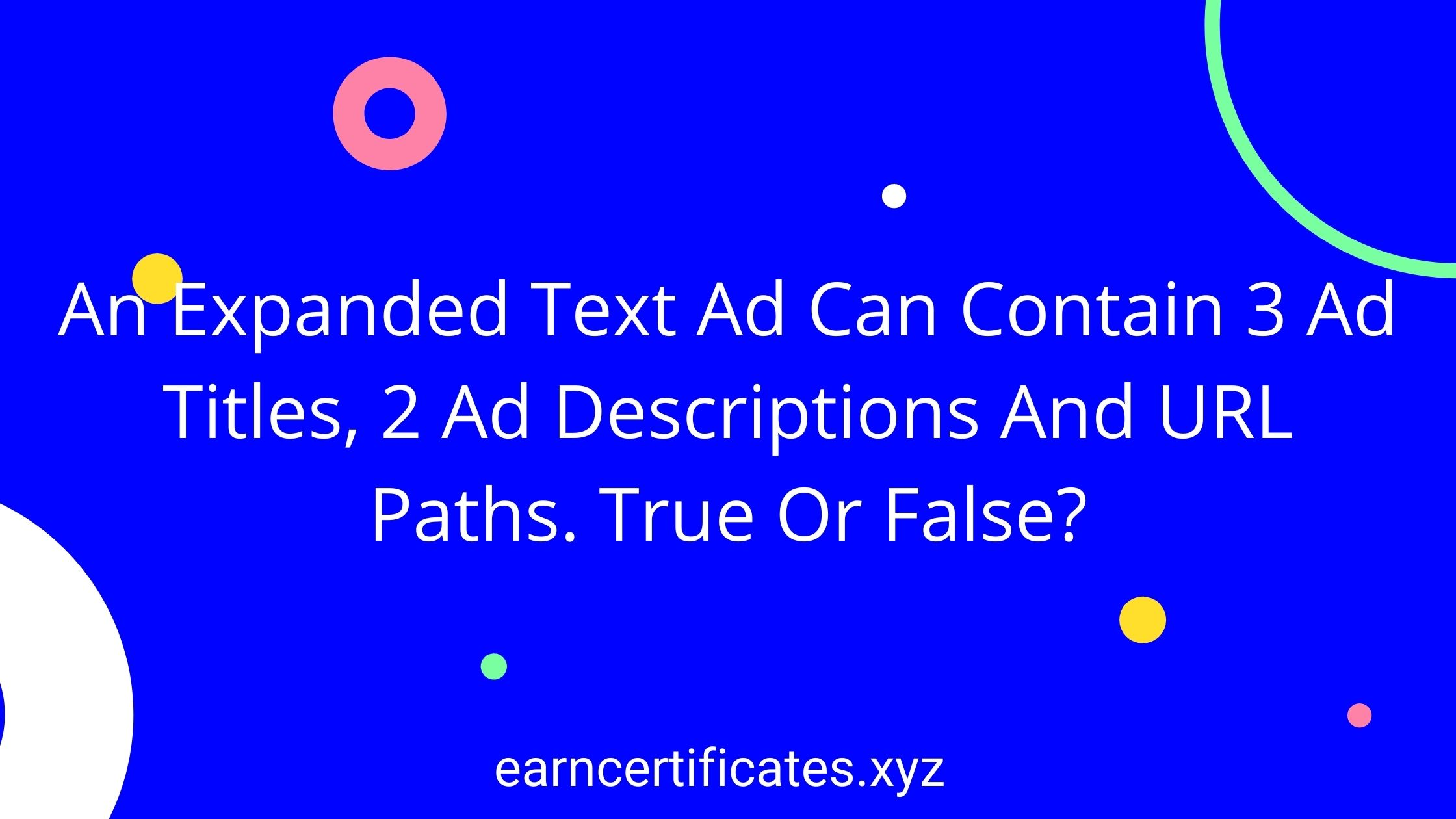 An Expanded Text Ad Can Contain 3 Ad Titles, 2 Ad Descriptions And URL Paths. True Or False?