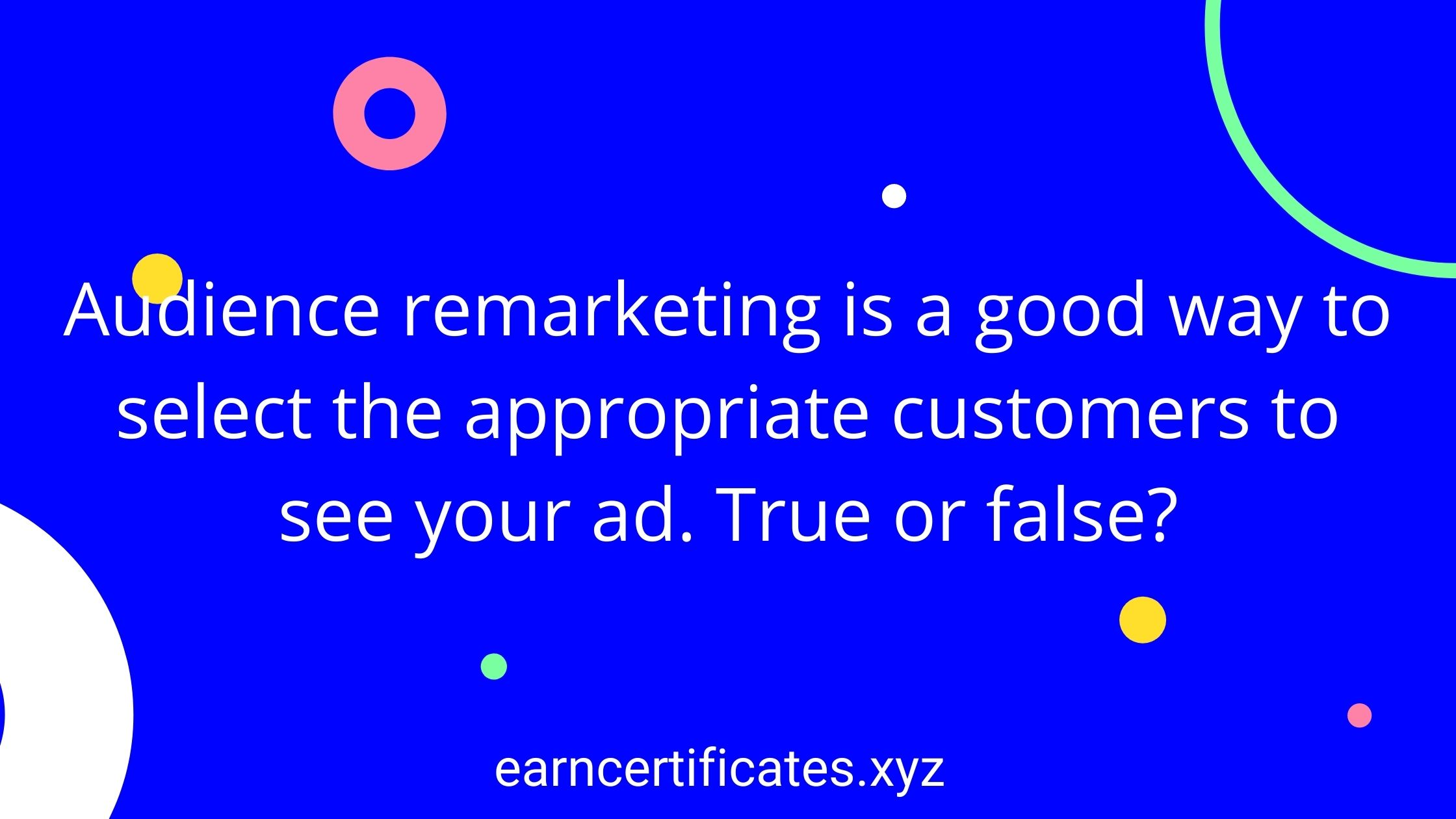 Audience remarketing is a good way to select the appropriate customers to see your ad. True or false?