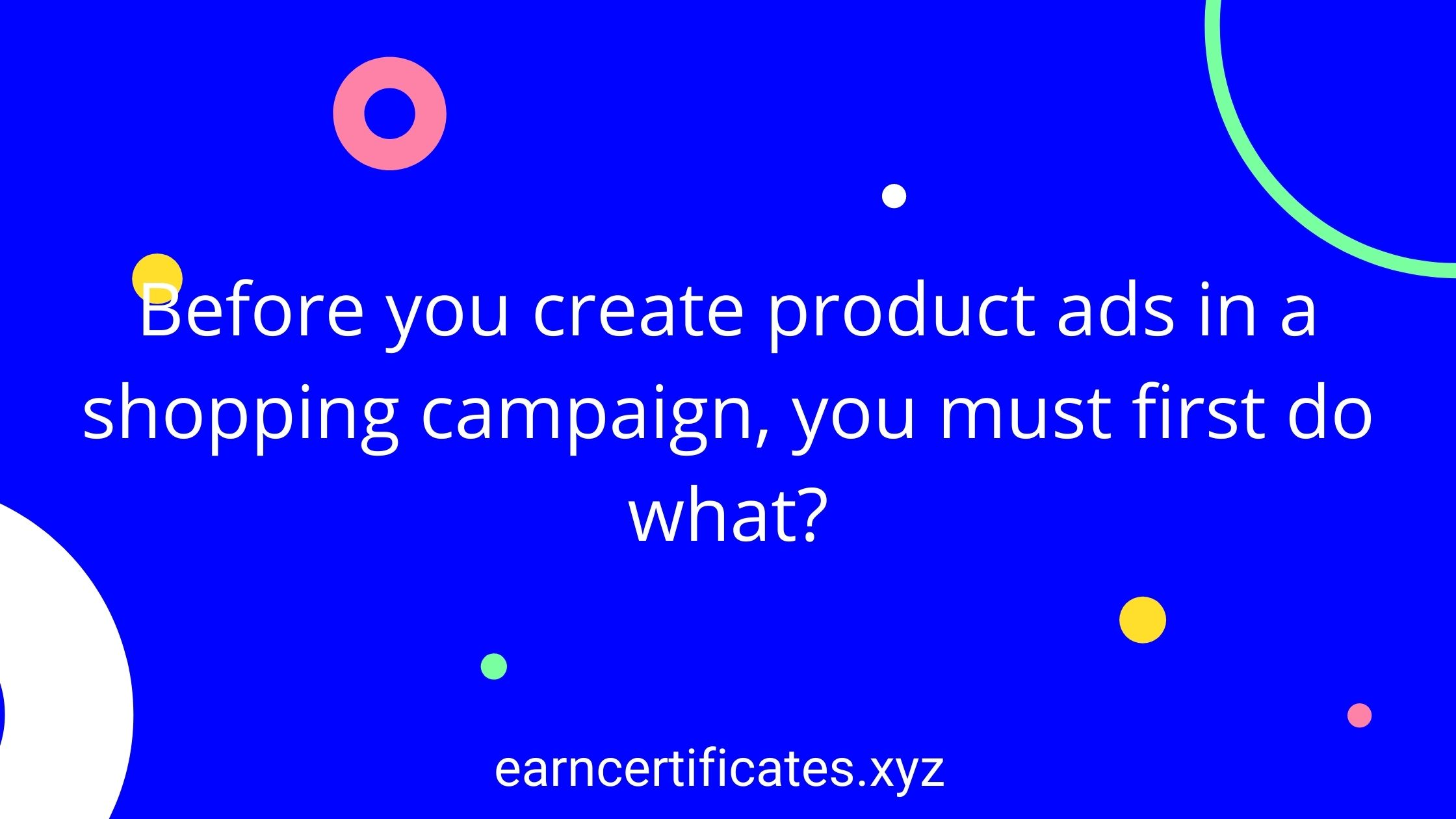 Before you create product ads in a shopping campaign, you must first do what?