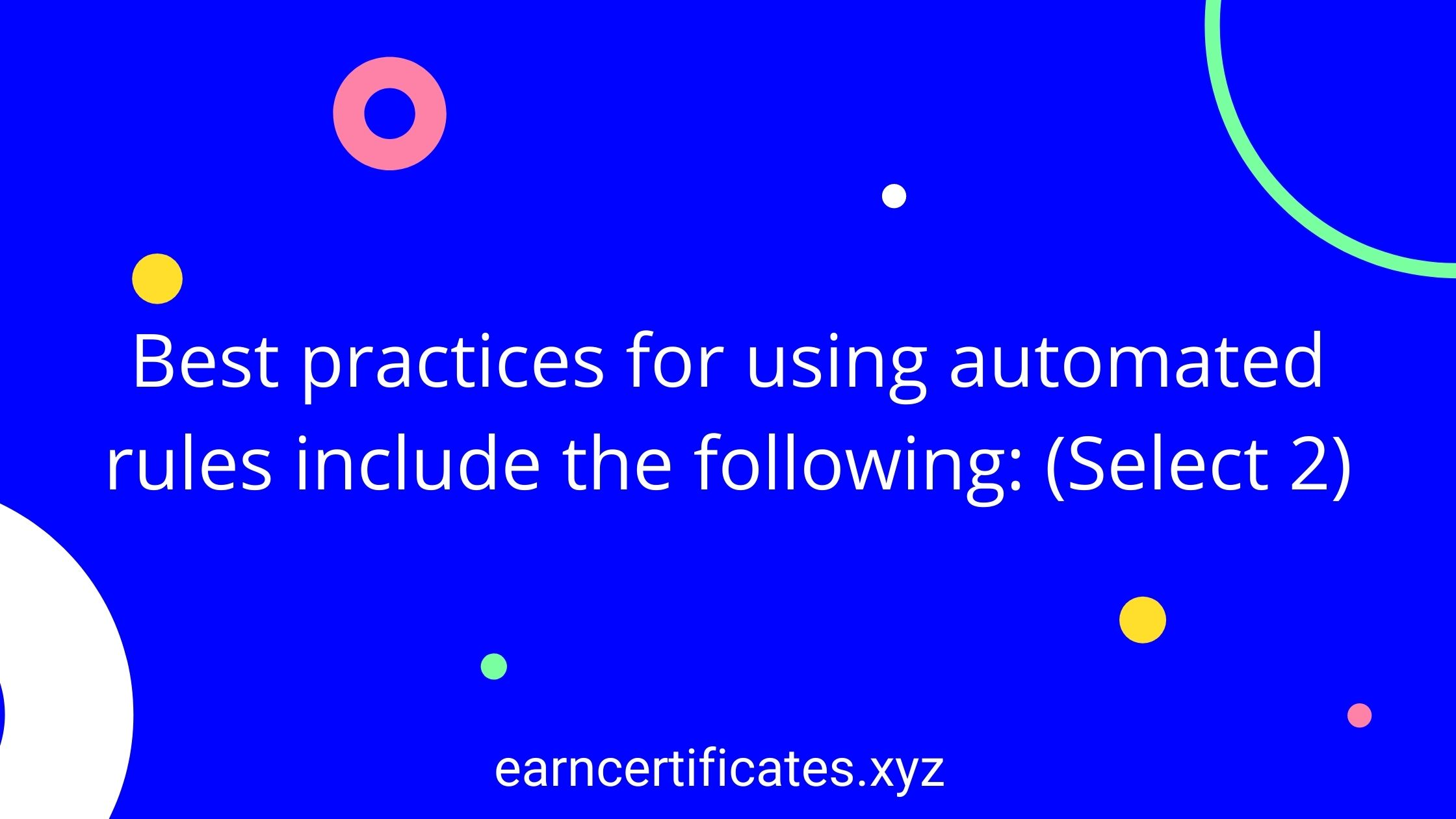 Best practices for using automated rules include the following: (Select 2)