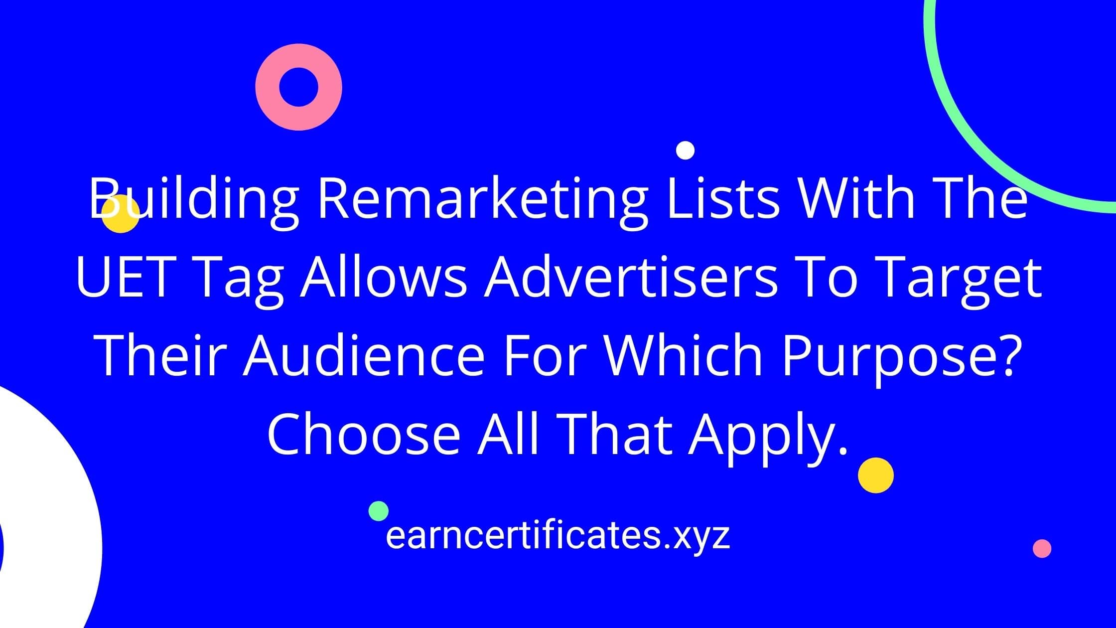 Building Remarketing Lists With The UET Tag Allows Advertisers To Target Their Audience For Which Purpose? Choose All That Apply.