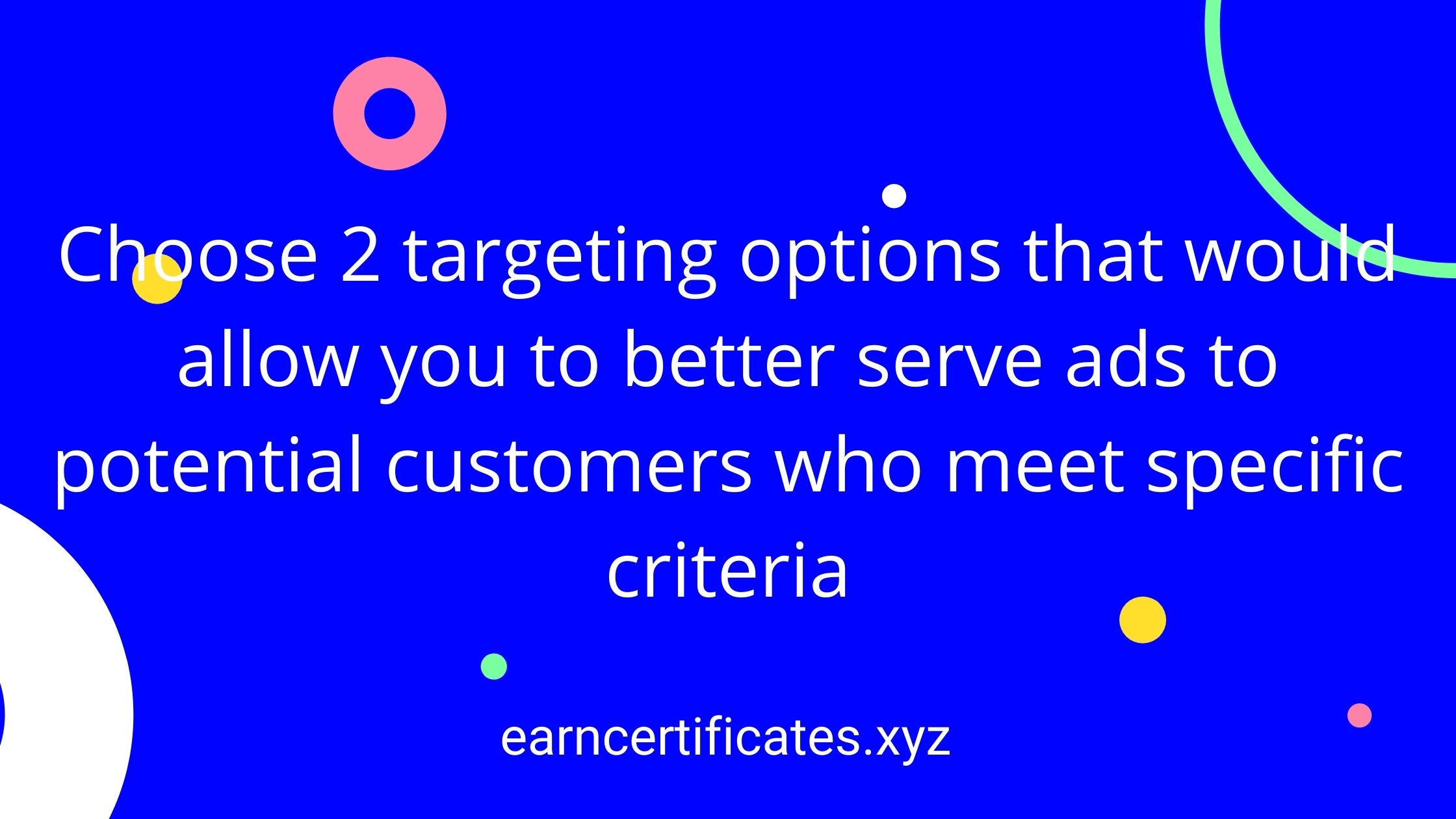 Choose 2 targeting options that would allow you to better serve ads to potential customers who meet specific criteria