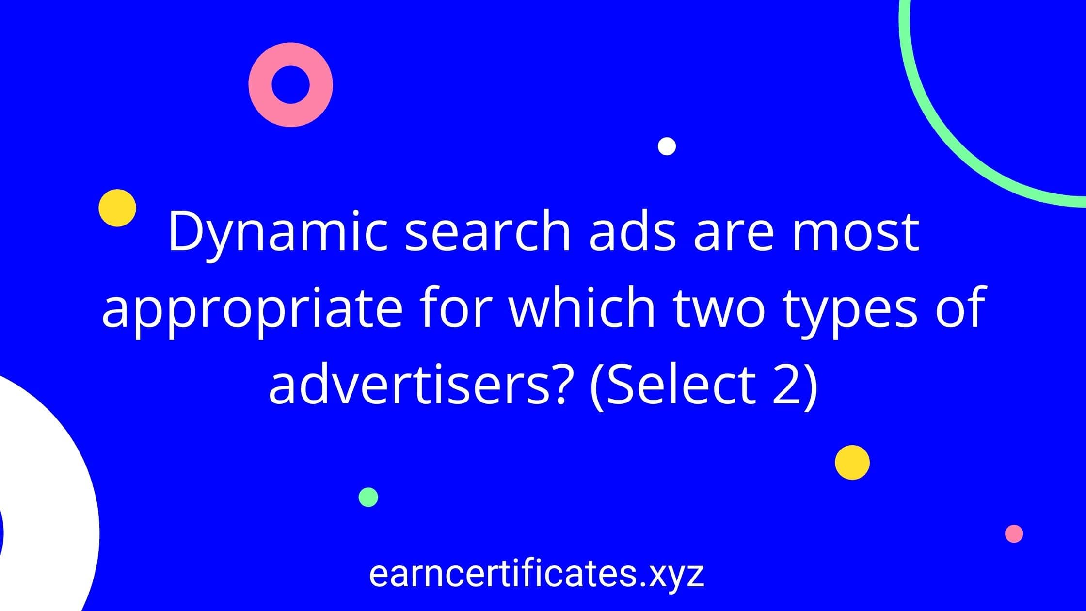 Dynamic search ads are most appropriate for which two types of advertisers? (Select 2)
