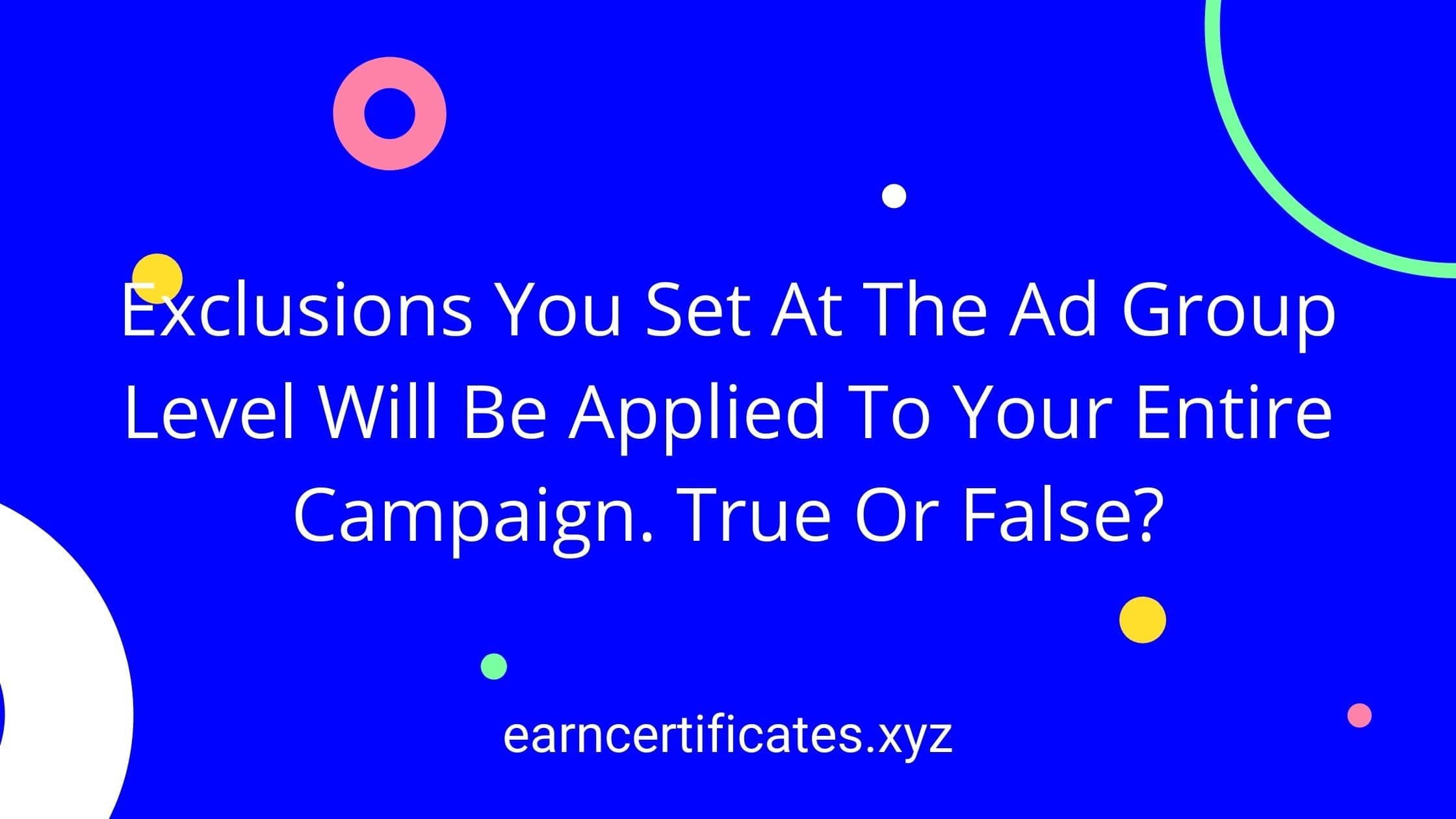 Exclusions You Set At The Ad Group Level Will Be Applied To Your Entire Campaign. True Or False?