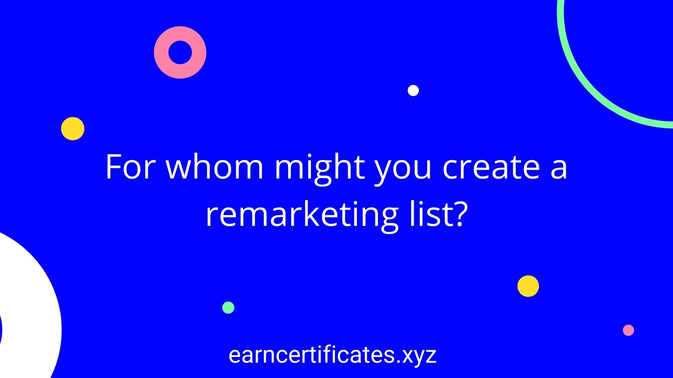 For whom might you create a remarketing list?