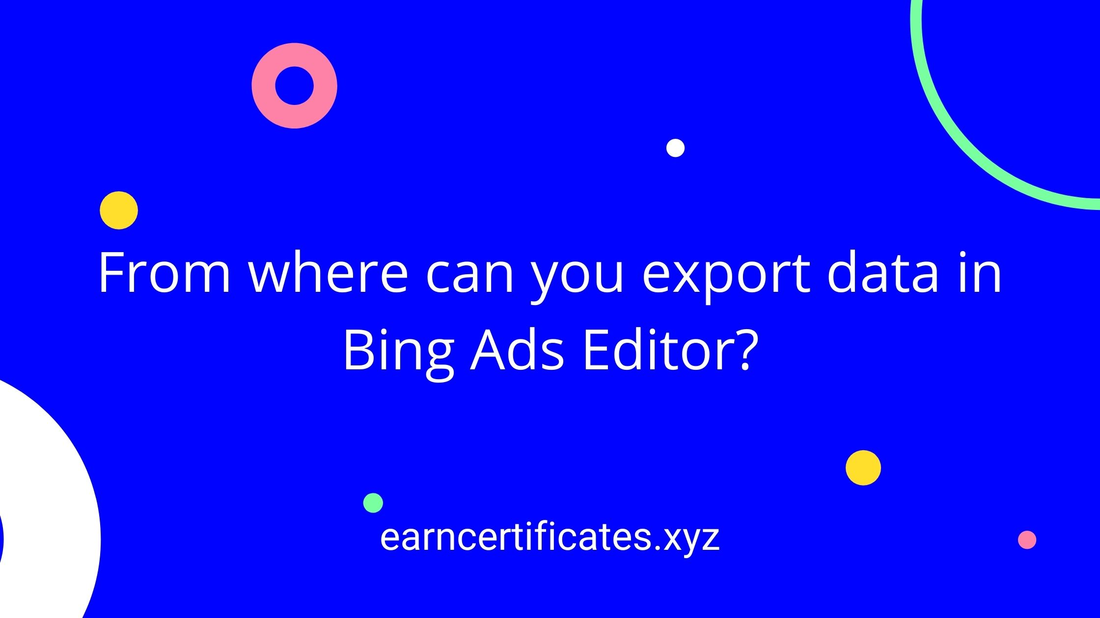 From where can you export data in Bing Ads Editor?