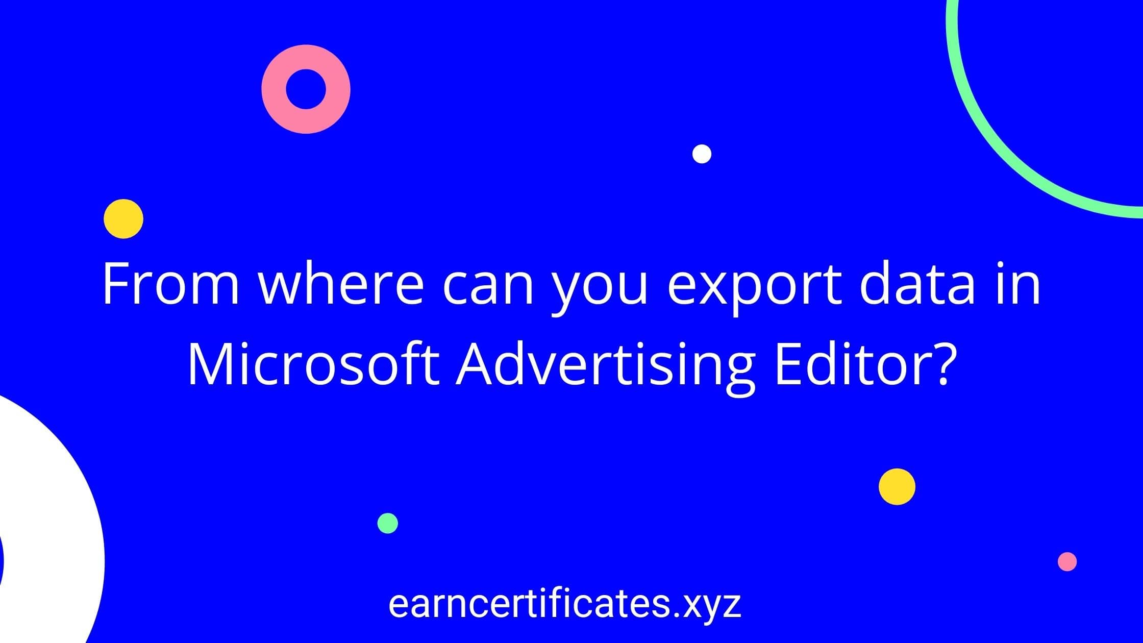 From where can you export data in Microsoft Advertising Editor?