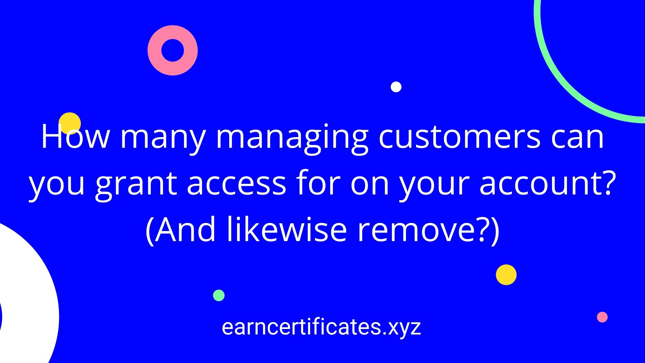 How many managing customers can you grant access for on your account? (And likewise remove?)
