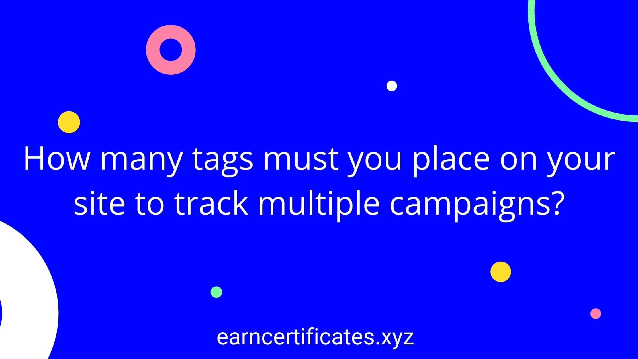 How many tags must you place on your site to track multiple campaigns?