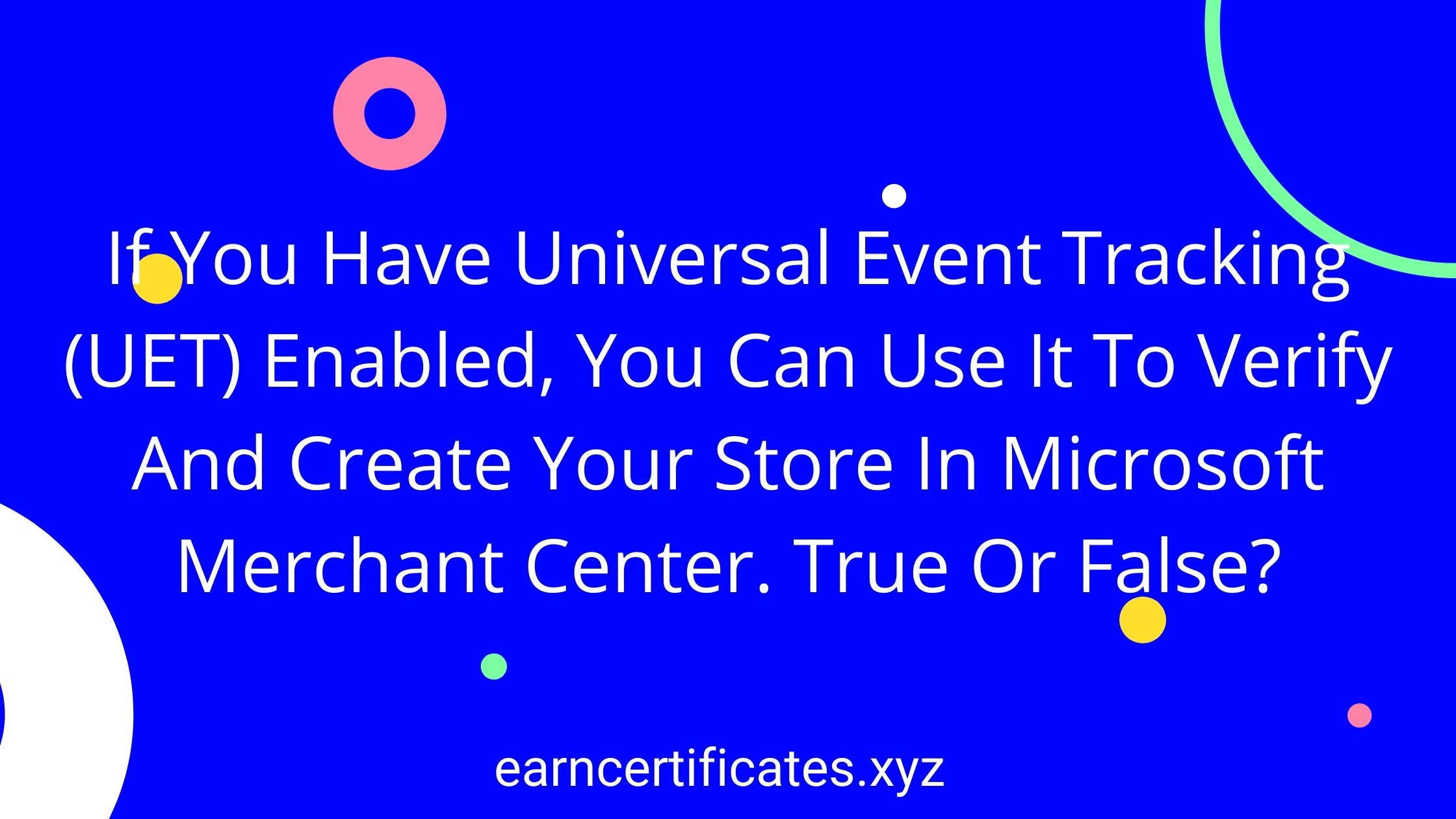If You Have Universal Event Tracking (UET) Enabled, You Can Use It To Verify And Create Your Store In Microsoft Merchant Center. True Or False?