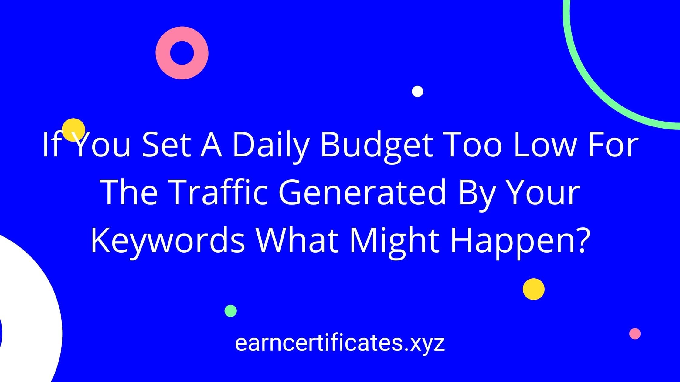 If You Set A Daily Budget Too Low For The Traffic Generated By Your Keywords What Might Happen?