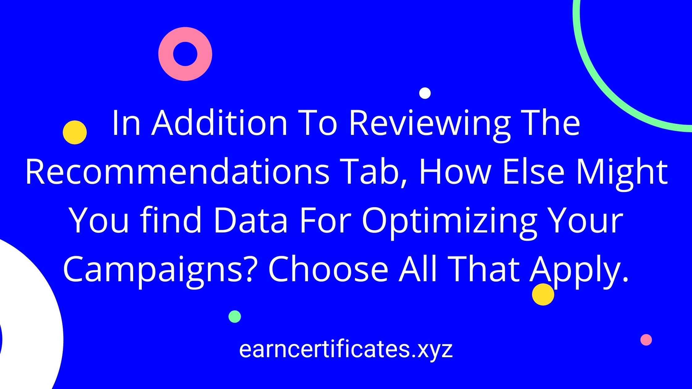 In Addition To Reviewing The Recommendations Tab, How Else Might You find Data For Optimizing Your Campaigns? Choose All That Apply.