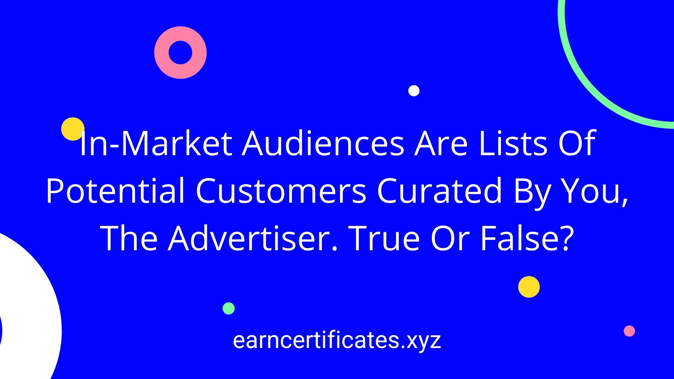 In-Market Audiences Are Lists Of Potential Customers Curated By You, The Advertiser. True Or False?