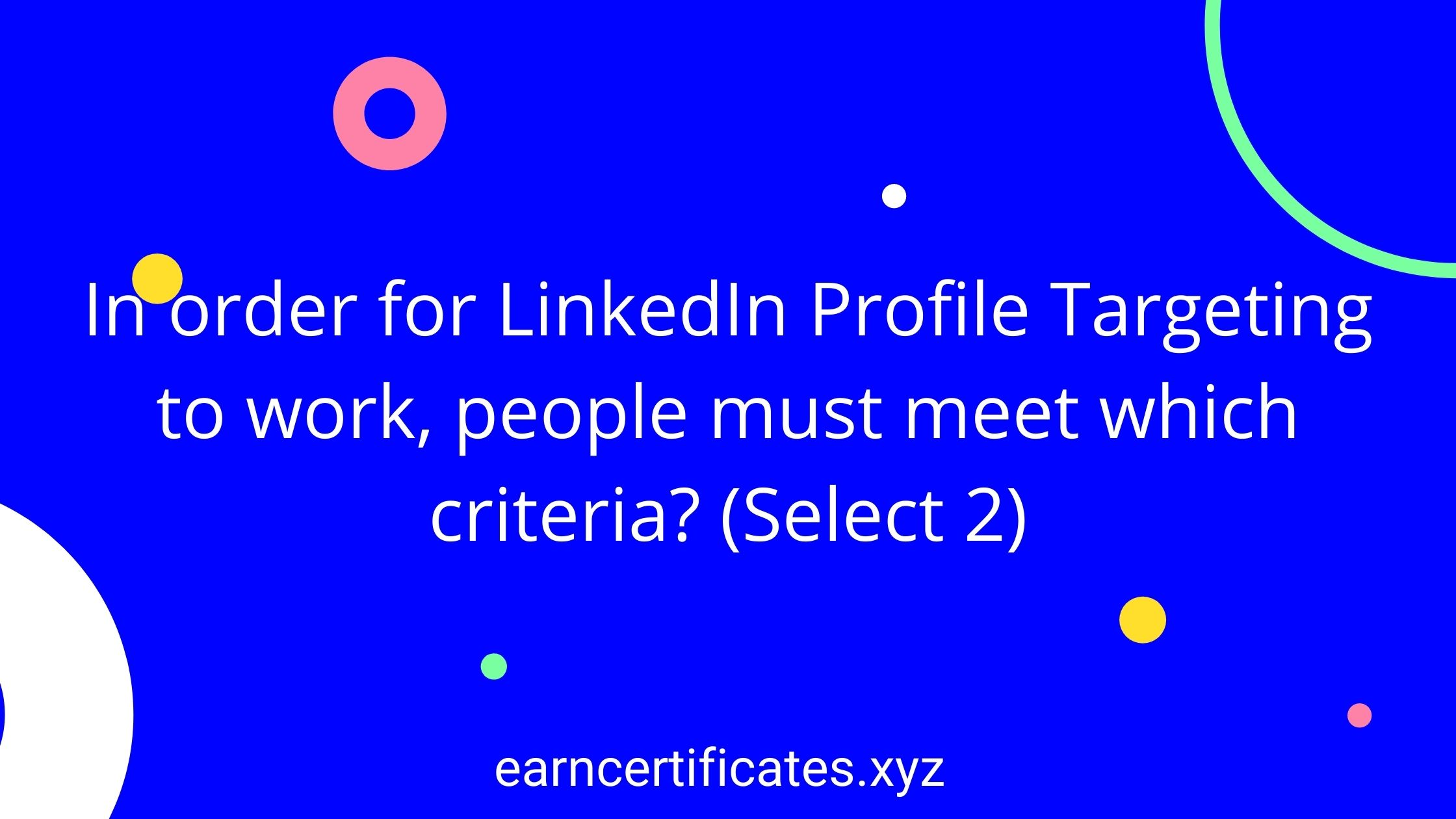 In order for LinkedIn Profile Targeting to work, people must meet which criteria? (Select 2)