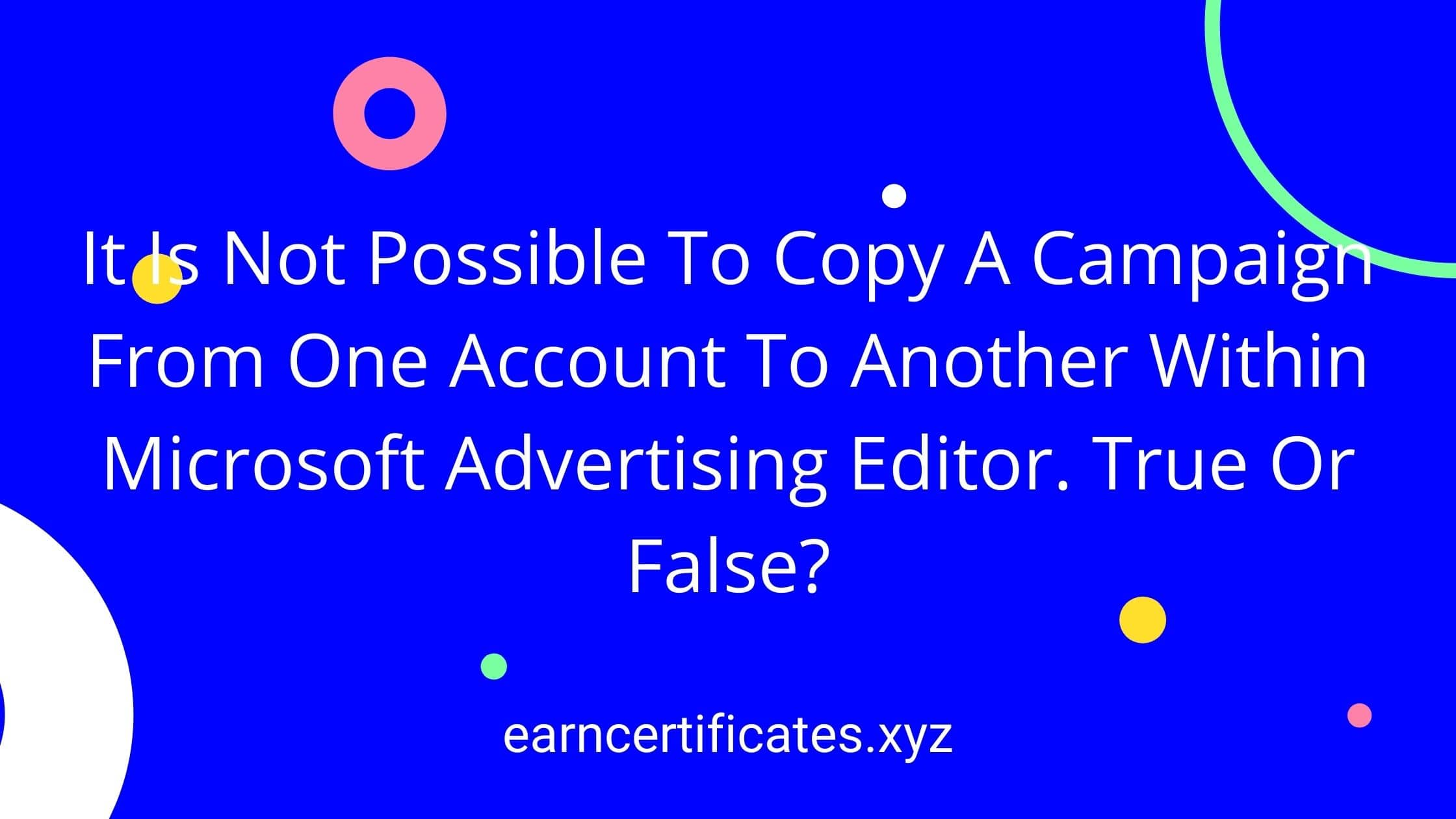 It Is Not Possible To Copy A Campaign From One Account To Another Within Microsoft Advertising Editor. True Or False?