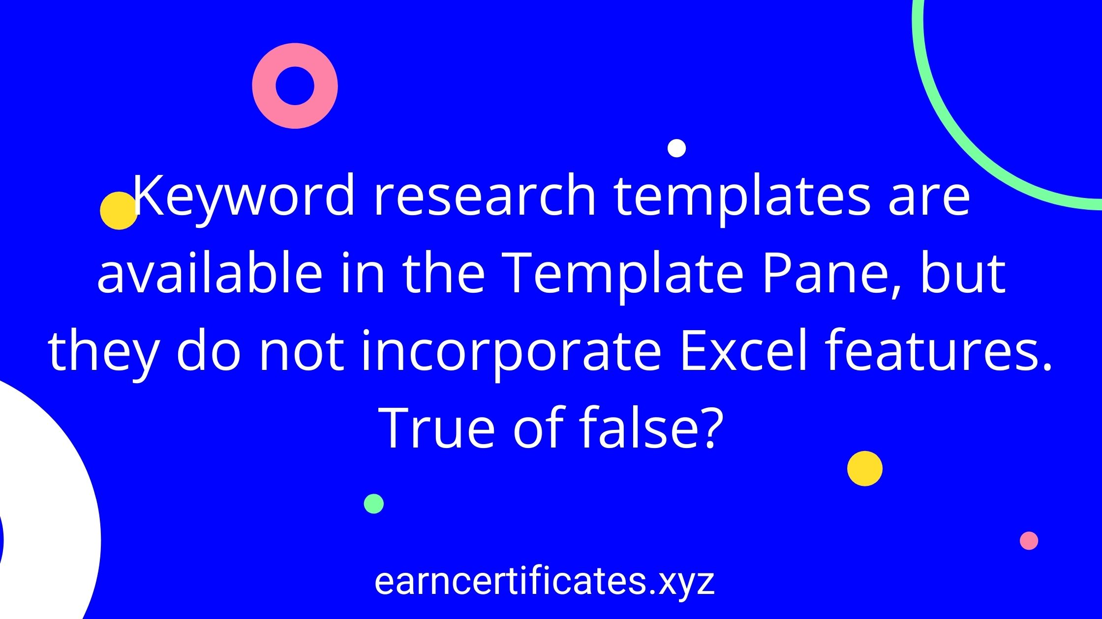 Keyword research templates are available in the Template Pane, but they do not incorporate Excel features. True of false?