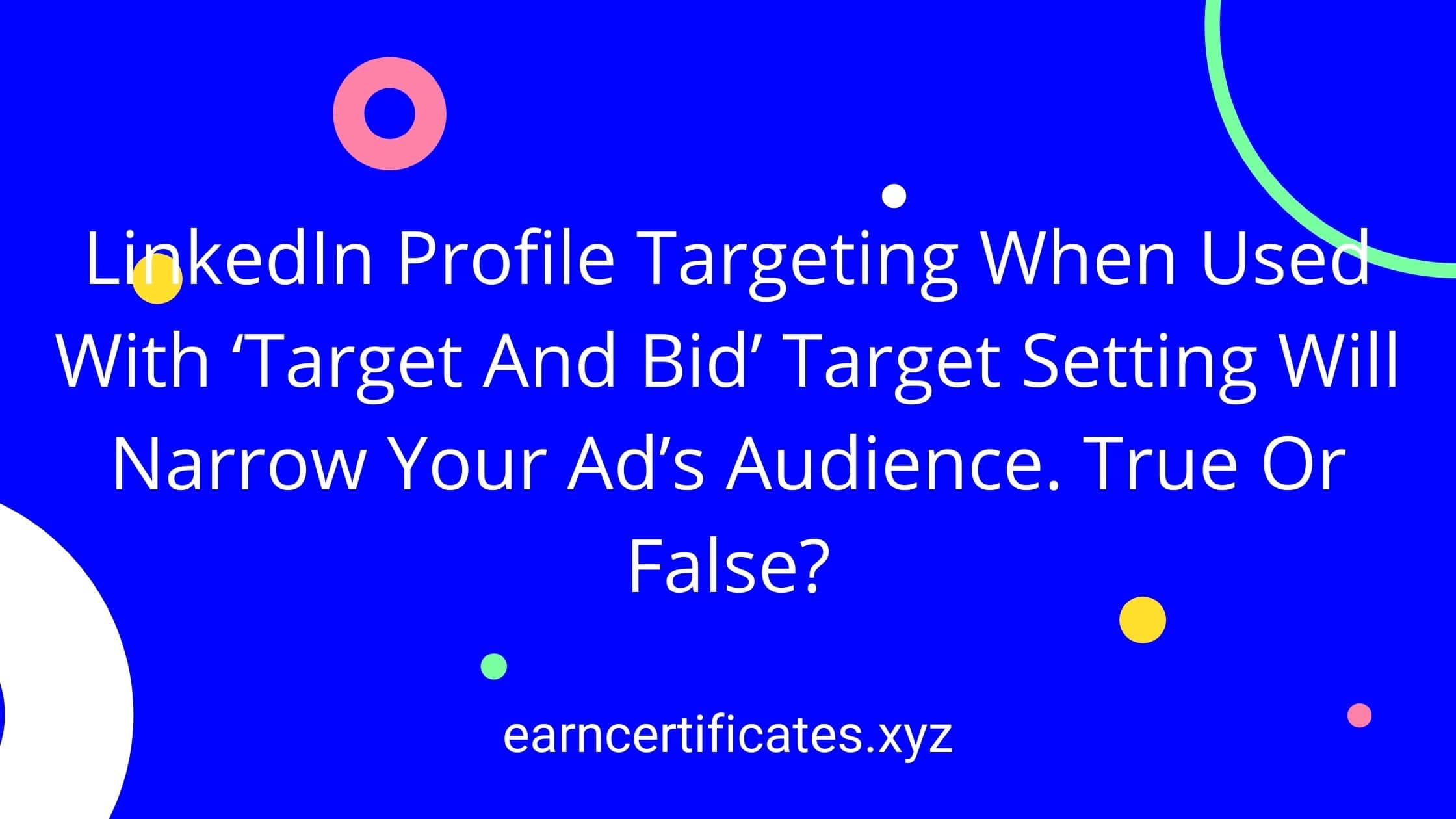 LinkedIn Profile Targeting When Used With 'Target And Bid' Target Setting Will Narrow Your Ad's Audience. True Or False?
