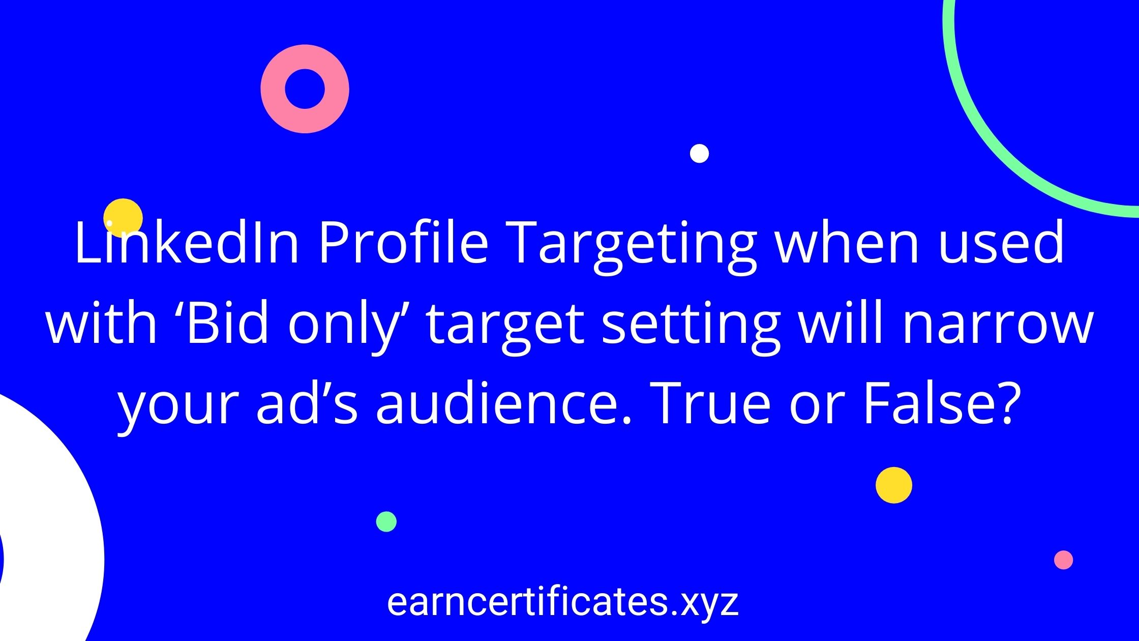 LinkedIn Profile Targeting when used with 'Bid only' target setting will narrow your ad's audience. True or False?