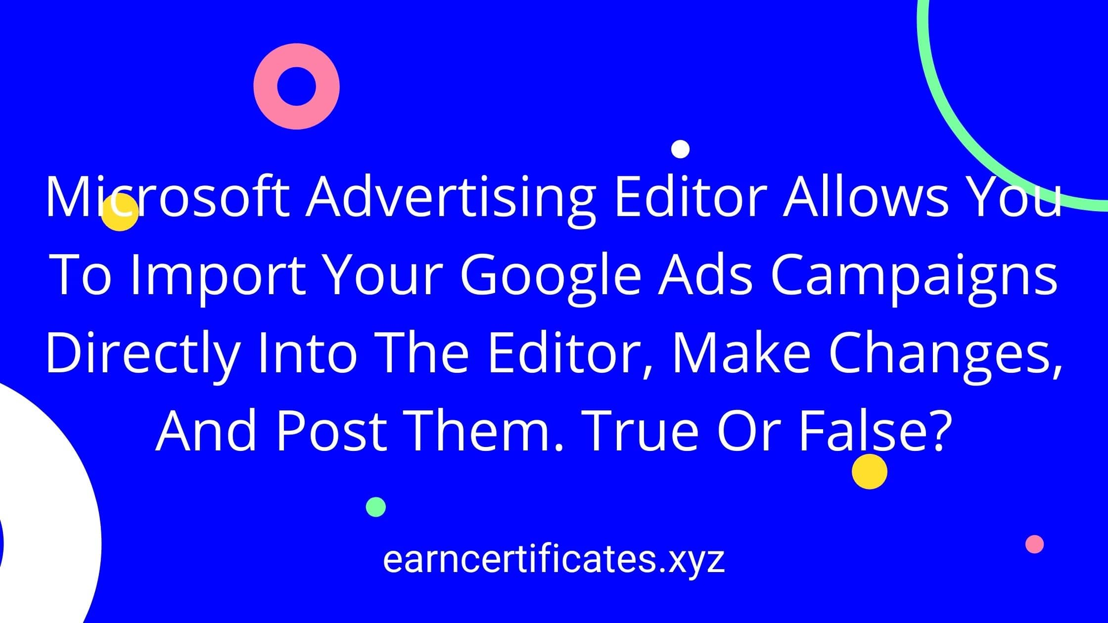 Microsoft Advertising Editor Allows You To Import Your Google Ads Campaigns Directly Into The Editor, Make Changes, And Post Them. True Or False?