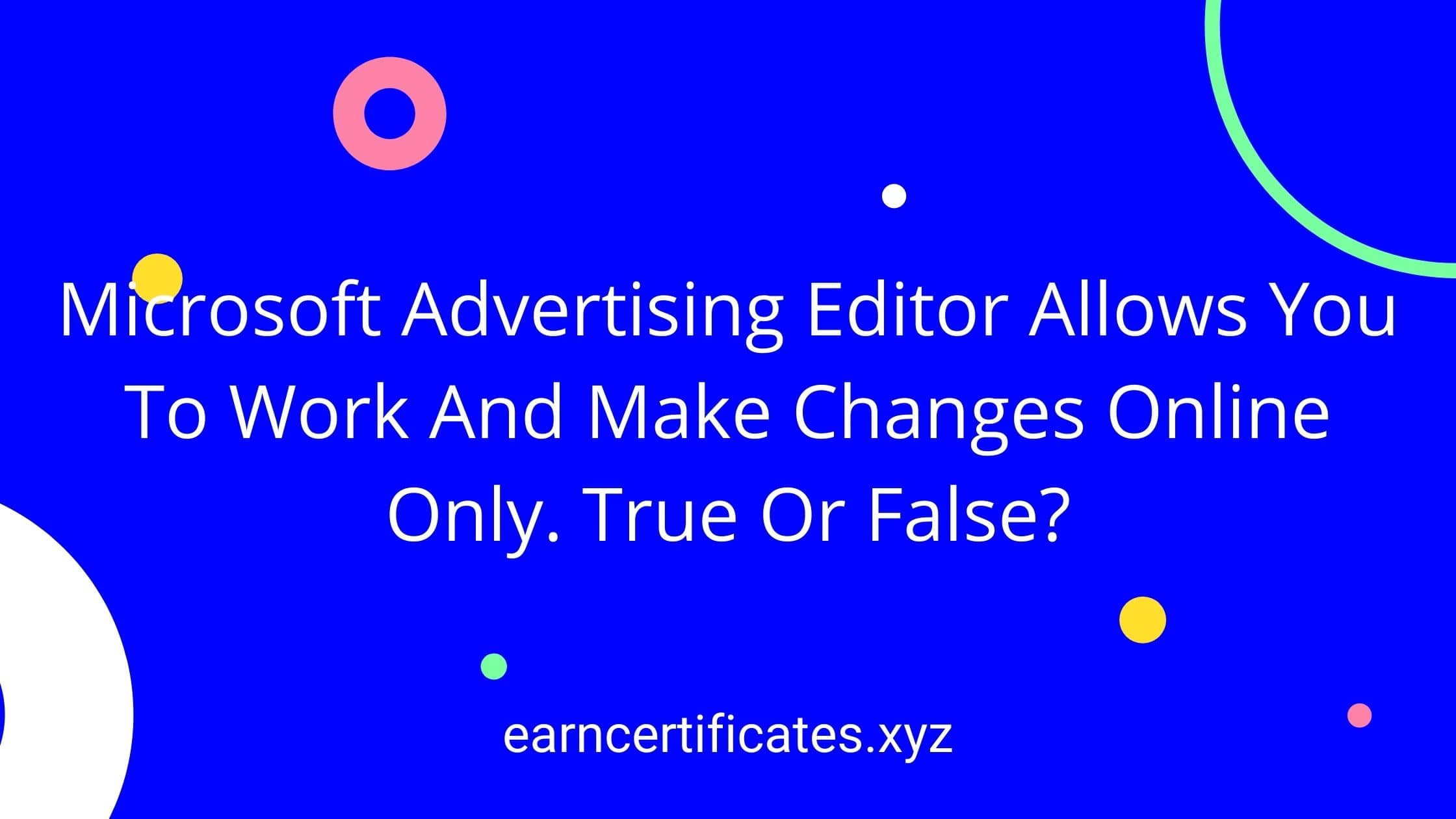 Microsoft Advertising Editor Allows You To Work And Make Changes Online Only. True Or False?
